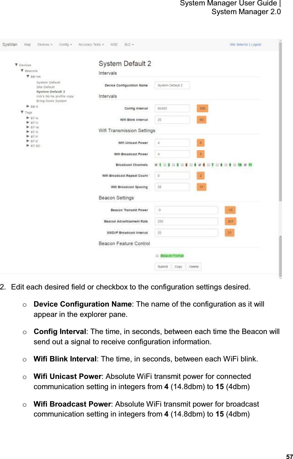 57 System Manager User Guide    System Manager 2.0  2.  Edit each desired field or checkbox to the configuration settings desired. o Device Configuration Name: The name of the configuration as it will appear in the explorer pane. o Config Interval: The time, in seconds, between each time the Beacon will send out a signal to receive configuration information. o Wifi Blink Interval: The time, in seconds, between each WiFi blink. o Wifi Unicast Power: Absolute WiFi transmit power for connected communication setting in integers from 4 (14.8dbm) to 15 (4dbm) o Wifi Broadcast Power: Absolute WiFi transmit power for broadcast communication setting in integers from 4 (14.8dbm) to 15 (4dbm)