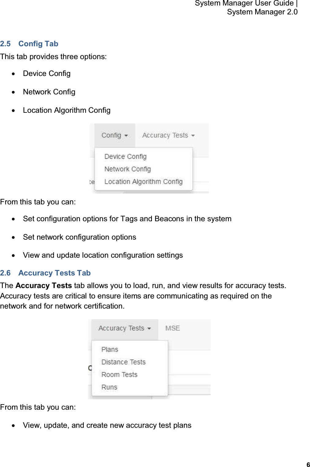 6 System Manager User Guide    System Manager 2.0 2.5  Config Tab This tab provides three options: •  Device Config •  Network Config •  Location Algorithm Config  From this tab you can: •  Set configuration options for Tags and Beacons in the system •  Set network configuration options •  View and update location configuration settings 2.6  Accuracy Tests Tab The Accuracy Tests tab allows you to load, run, and view results for accuracy tests.  Accuracy tests are critical to ensure items are communicating as required on the network and for network certification.  From this tab you can: •  View, update, and create new accuracy test plans