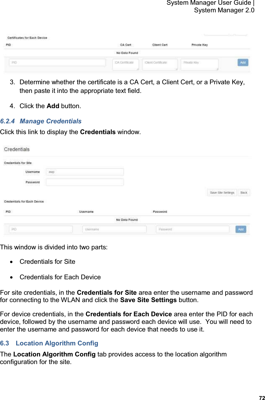 72 System Manager User Guide    System Manager 2.0  3.  Determine whether the certificate is a CA Cert, a Client Cert, or a Private Key, then paste it into the appropriate text field. 4.  Click the Add button. 6.2.4  Manage Credentials Click this link to display the Credentials window.  This window is divided into two parts: •  Credentials for Site •  Credentials for Each Device For site credentials, in the Credentials for Site area enter the username and password for connecting to the WLAN and click the Save Site Settings button. For device credentials, in the Credentials for Each Device area enter the PID for each device, followed by the username and password each device will use.  You will need to enter the username and password for each device that needs to use it. 6.3  Location Algorithm Config The Location Algorithm Config tab provides access to the location algorithm configuration for the site.