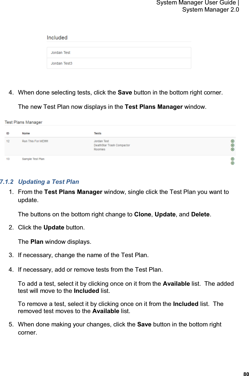 80 System Manager User Guide    System Manager 2.0  4.  When done selecting tests, click the Save button in the bottom right corner. The new Test Plan now displays in the Test Plans Manager window.  7.1.2  Updating a Test Plan 1.  From the Test Plans Manager window, single click the Test Plan you want to update. The buttons on the bottom right change to Clone, Update, and Delete. 2.  Click the Update button. The Plan window displays. 3.  If necessary, change the name of the Test Plan. 4.  If necessary, add or remove tests from the Test Plan. To add a test, select it by clicking once on it from the Available list.  The added test will move to the Included list. To remove a test, select it by clicking once on it from the Included list.  The removed test moves to the Available list. 5.  When done making your changes, click the Save button in the bottom right corner.
