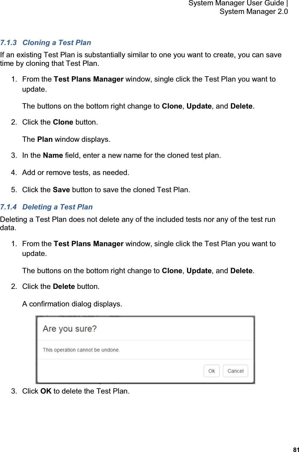 81 System Manager User Guide    System Manager 2.0 7.1.3  Cloning a Test Plan If an existing Test Plan is substantially similar to one you want to create, you can save time by cloning that Test Plan. 1.  From the Test Plans Manager window, single click the Test Plan you want to update. The buttons on the bottom right change to Clone, Update, and Delete. 2.  Click the Clone button. The Plan window displays. 3.  In the Name field, enter a new name for the cloned test plan. 4.  Add or remove tests, as needed. 5.  Click the Save button to save the cloned Test Plan. 7.1.4  Deleting a Test Plan Deleting a Test Plan does not delete any of the included tests nor any of the test run data. 1.  From the Test Plans Manager window, single click the Test Plan you want to update. The buttons on the bottom right change to Clone, Update, and Delete. 2.  Click the Delete button. A confirmation dialog displays.  3.  Click OK to delete the Test Plan.