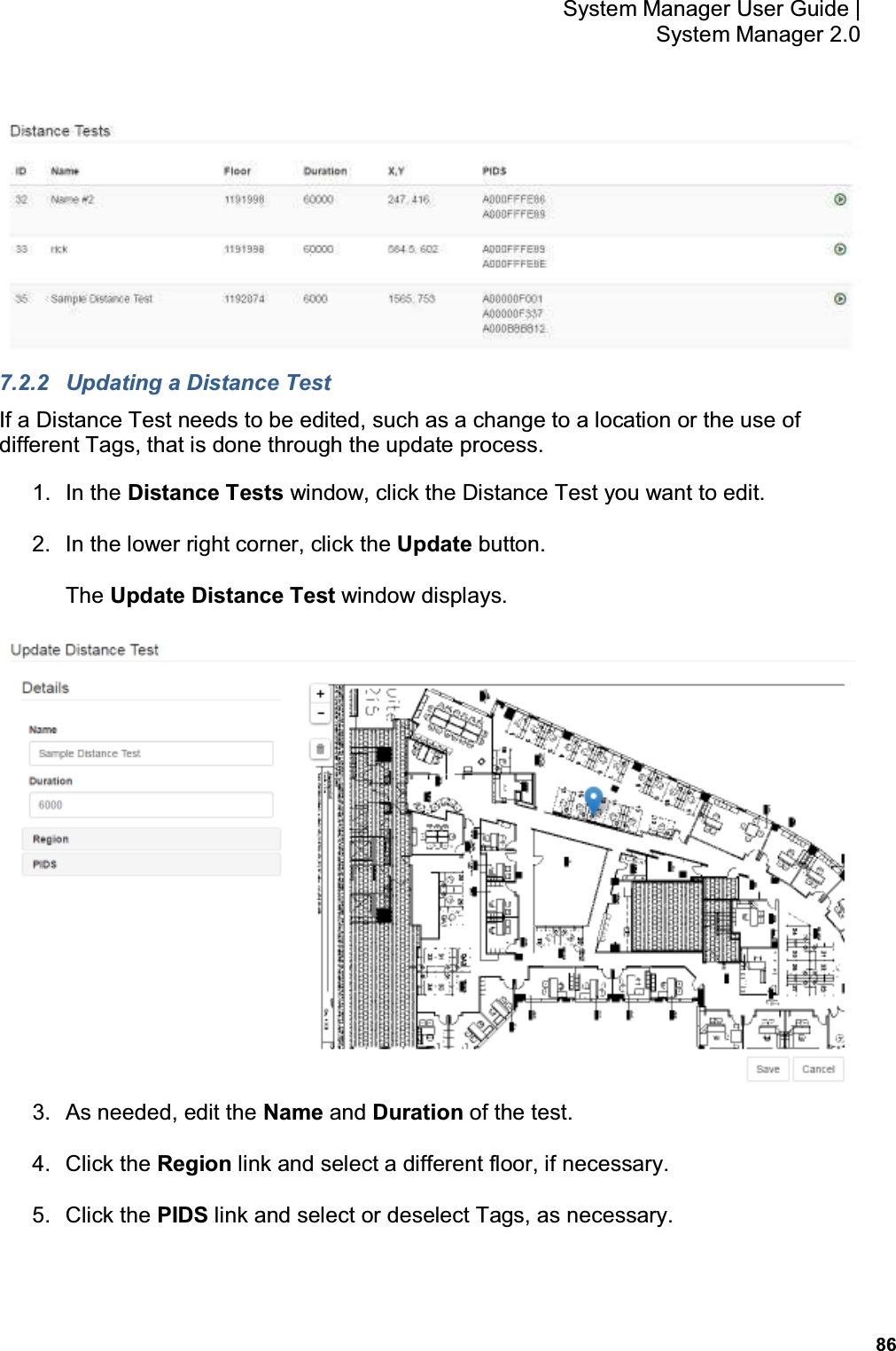 86 System Manager User Guide    System Manager 2.0  7.2.2  Updating a Distance Test If a Distance Test needs to be edited, such as a change to a location or the use of different Tags, that is done through the update process. 1.  In the Distance Tests window, click the Distance Test you want to edit. 2.  In the lower right corner, click the Update button. The Update Distance Test window displays.  3.  As needed, edit the Name and Duration of the test. 4.  Click the Region link and select a different floor, if necessary. 5.  Click the PIDS link and select or deselect Tags, as necessary.