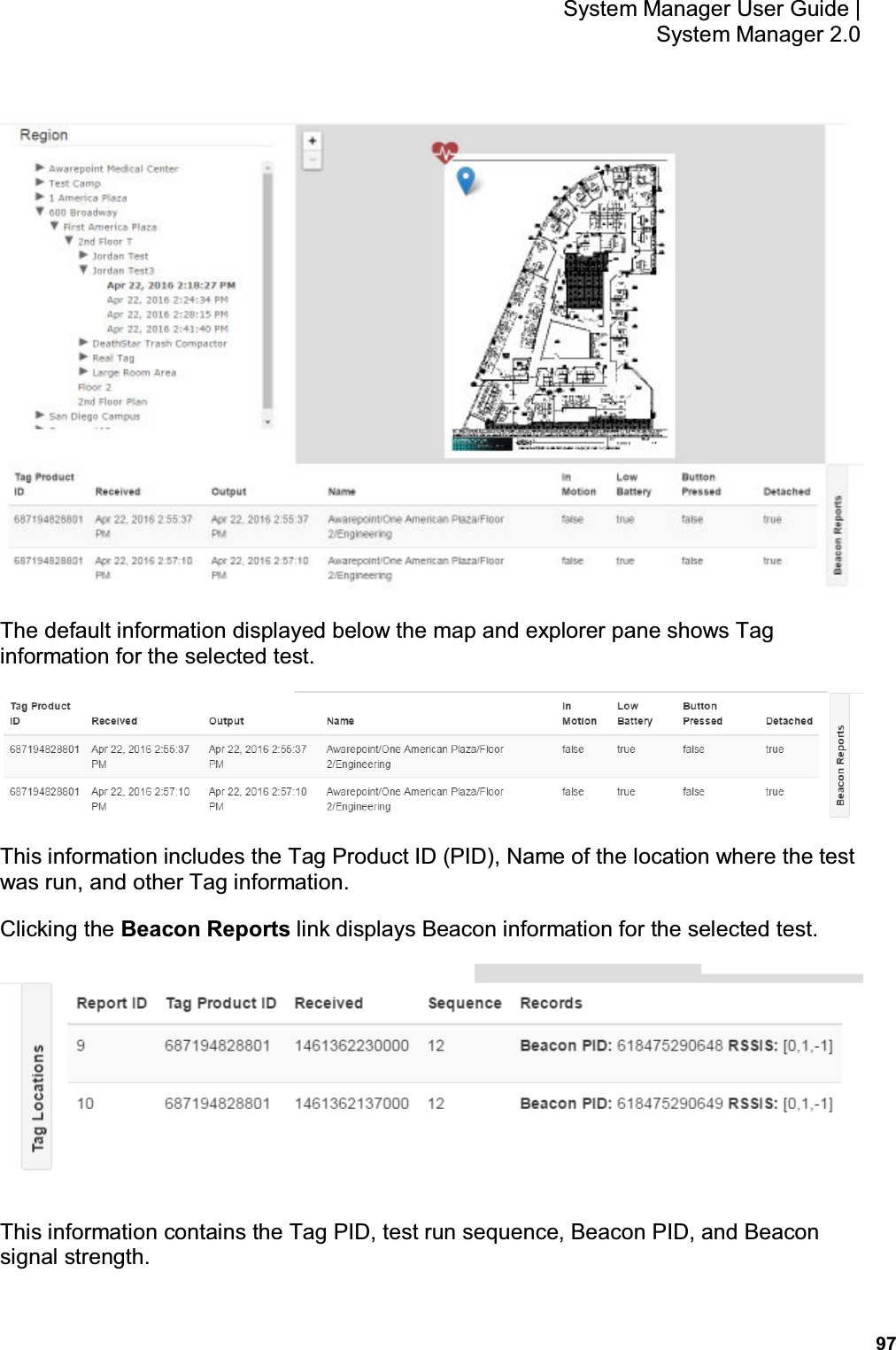 97 System Manager User Guide    System Manager 2.0  The default information displayed below the map and explorer pane shows Tag information for the selected test.  This information includes the Tag Product ID (PID), Name of the location where the test was run, and other Tag information. Clicking the Beacon Reports link displays Beacon information for the selected test.  This information contains the Tag PID, test run sequence, Beacon PID, and Beacon signal strength.