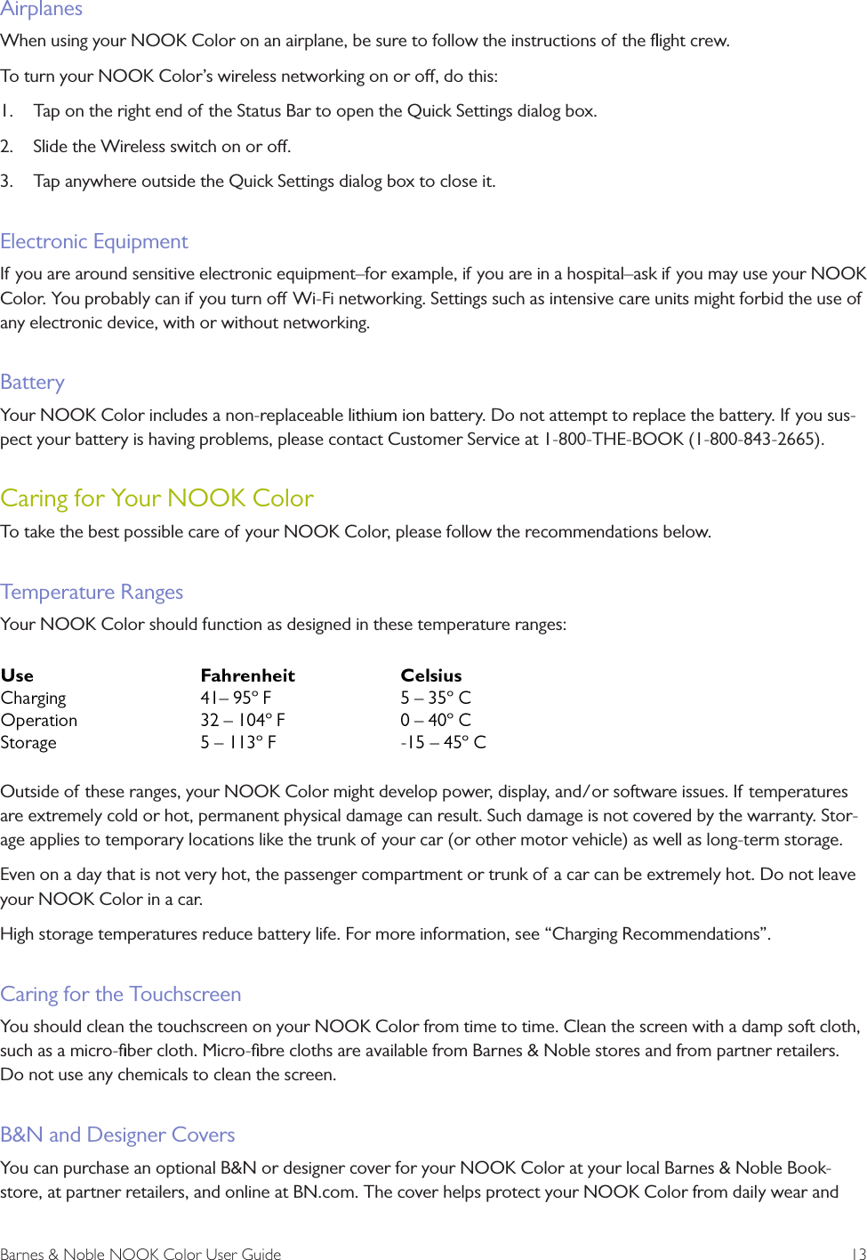 """Barnes & Noble NOOK Color User Guide  13AirplanesWhen using your NOOK Color on an airplane, be sure to follow the instructions of the flight crew. To turn your NOOK Color's wireless networking on or o, do this:1.  Tap on the right end of the Status Bar to open the Quick Settings dialog box.2.  Slide the Wireless switch on or o. 3.  Tap anywhere outside the Quick Settings dialog box to close it.Electronic EquipmentIf you are around sensitive electronic equipment–for example, if  you are in a hospital–ask if you may use your NOOK Color. You probably can if  you turn o Wi-Fi networking. Settings such as intensive care units might forbid the use of any electronic device, with or without networking.BatteryYour NOOK Color includes a non-replaceable lithium ion battery. Do not attempt to replace the battery. If you sus-pect your battery is having problems, please contact Customer Service at 1-800-THE-BOOK (1-800-843-2665).Caring for Your NOOK ColorTo take the best possible care of your NOOK Color, please follow the recommendations below.Temperature RangesYour NOOK Color should function as designed in these temperature ranges:Outside of these ranges, your NOOK Color might develop power, display, and/or software issues. If temperatures are extremely cold or hot, permanent physical damage can result. Such damage is not covered by the warranty. Stor-age applies to temporary locations like the trunk of your car (or other motor vehicle) as well as long-term storage.Even on a day that is not very hot, the passenger compartment or trunk of a car can be extremely hot. Do not leave your NOOK Color in a car.High storage temperatures reduce battery life. For more information, see """"Charging Recommendations"""".Caring for the TouchscreenYou should clean the touchscreen on your NOOK Color from time to time. Clean the screen with a damp soft cloth, such as a micro-fiber cloth. Micro-fibre cloths are available from Barnes & Noble stores and from partner retailers. Do not use any chemicals to """