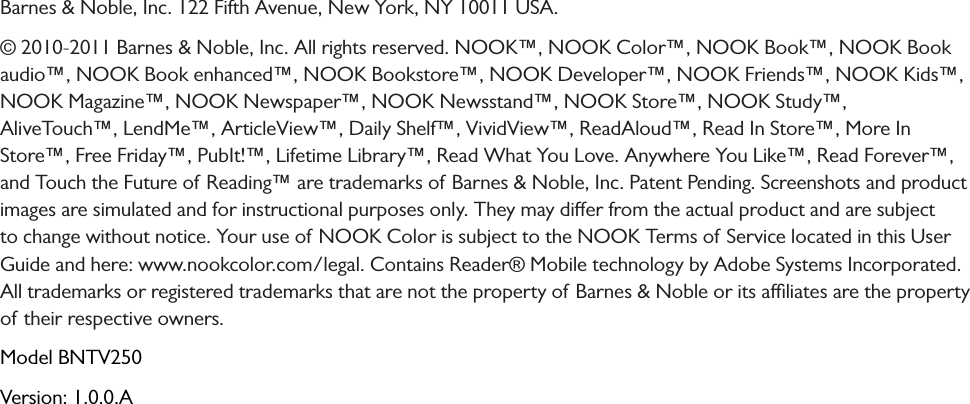 Barnes & Noble, Inc. 122 Fifth Avenue, New York, NY 10011 USA. © 2010-2011 Barnes & Noble, Inc. All rights reserved. NOOK™, NOOK Color™, NOOK Book™, NOOK Book audio™, NOOK Book enhanced™, NOOK Bookstore™, NOOK Developer™, NOOK Friends™, NOOK Kids™, NOOK Magazine™, NOOK Newspaper™, NOOK Newsstand™, NOOK Store™, NOOK Study™,  AliveTouch™, LendMe™, ArticleView™, Daily Shelf™, VividView™, ReadAloud™, Read In Store™, More In Store™, Free Friday™, PubIt!™, Lifetime Library™, Read What You Love. Anywhere You Like™, Read Forever™, and Touch the Future of Reading™ are trademarks of Barnes & Noble, Inc. Patent Pending. Screenshots and product images are simulated and for instructional purposes only. They may dier from the actual product and are subject to change without notice. Your use of NOOK Color is subject to the NOOK Terms of Service located in this User Guide and here: www.nookcolor.com/legal. Contains Reader® Mobile technology by Adobe Systems Incorporated. All trademarks or registered trademarks that are not the property of Barnes & Noble or its aliates are the property of their respective owners. Model BNTV250Version: 1.0.0.A