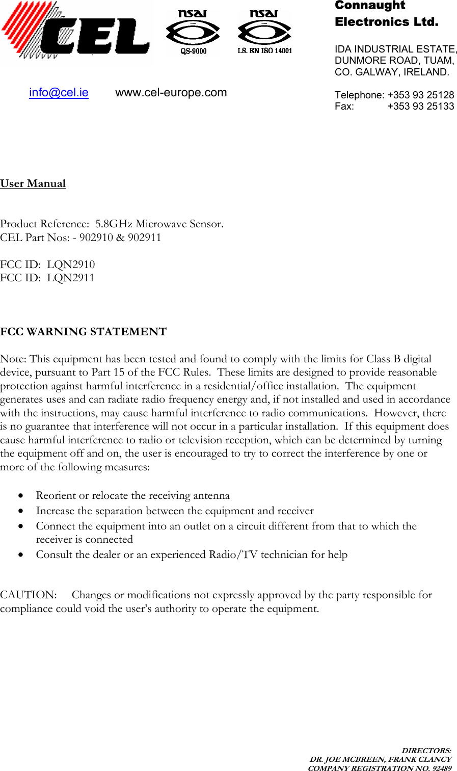 DIRECTORS: DR. JOE MCBREEN, FRANK CLANCY COMPANY REGISTRATION NO. 92489           User Manual   Product Reference:  5.8GHz Microwave Sensor.   CEL Part Nos: - 902910 & 902911  FCC ID:  LQN2910  FCC ID:  LQN2911    FCC WARNING STATEMENT  Note: This equipment has been tested and found to comply with the limits for Class B digital device, pursuant to Part 15 of the FCC Rules.  These limits are designed to provide reasonable protection against harmful interference in a residential/office installation.  The equipment generates uses and can radiate radio frequency energy and, if not installed and used in accordance with the instructions, may cause harmful interference to radio communications.  However, there is no guarantee that interference will not occur in a particular installation.  If this equipment does cause harmful interference to radio or television reception, which can be determined by turning the equipment off and on, the user is encouraged to try to correct the interference by one or more of the following measures:  • Reorient or relocate the receiving antenna • Increase the separation between the equipment and receiver • Connect the equipment into an outlet on a circuit different from that to which the receiver is connected • Consult the dealer or an experienced Radio/TV technician for help   CAUTION:  Changes or modifications not expressly approved by the party responsible for compliance could void the user's authority to operate the equipment.     Connaught  Electronics Ltd.  IDA INDUSTRIAL ESTATE, DUNMORE ROAD, TUAM, CO. GALWAY, IRELAND.  Telephone: +353 93 25128 Fax:            +353 93 25133  info@cel.ie        www.cel-europe.com