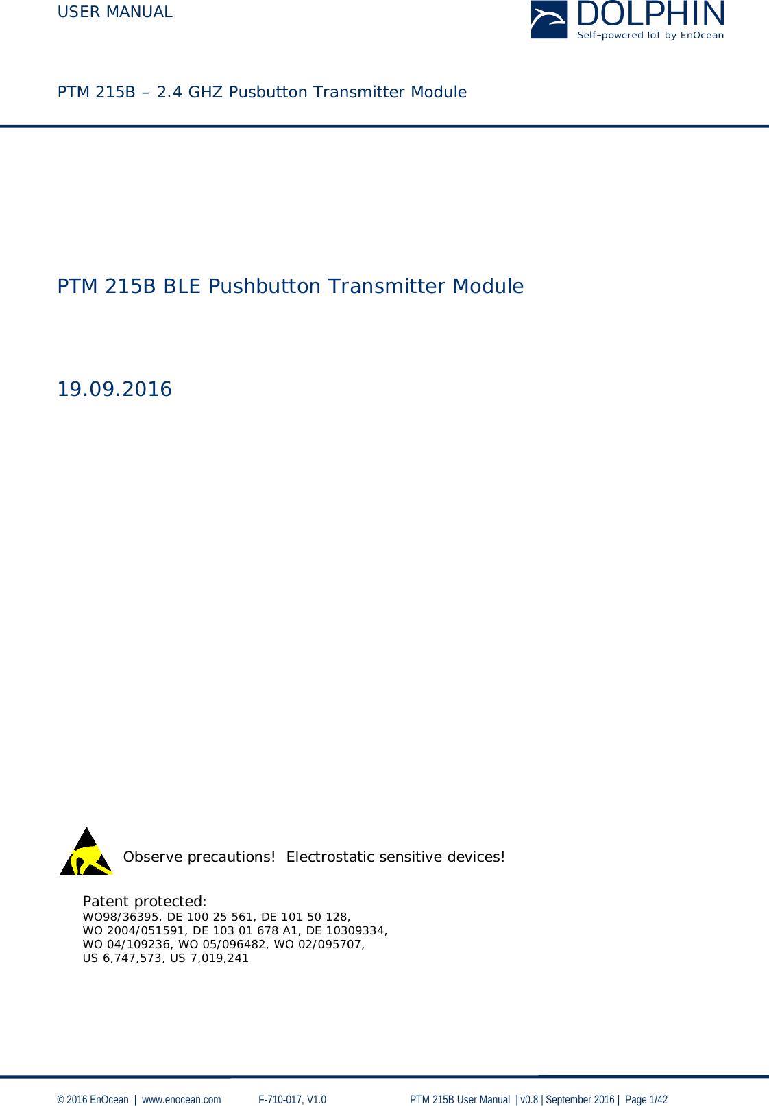 USER MANUAL    PTM 215B – 2.4 GHZ Pusbutton Transmitter Module  © 2016 EnOcean     www.enocean.com   F-710-017, V1.0        PTM 215B User Manual    v0.8   September 2016    Page 1/42                             Patent protected: WO98/36395, DE 100 25 561, DE 101 50 128,  WO 2004/051591, DE 103 01 678 A1, DE 10309334,  WO 04/109236, WO 05/096482, WO 02/095707, US 6,747,573, US 7,019,241    Observe precautions!  Electrostatic sensitive devices!   PTM 215B BLE Pushbutton Transmitter Module    19.09.2016