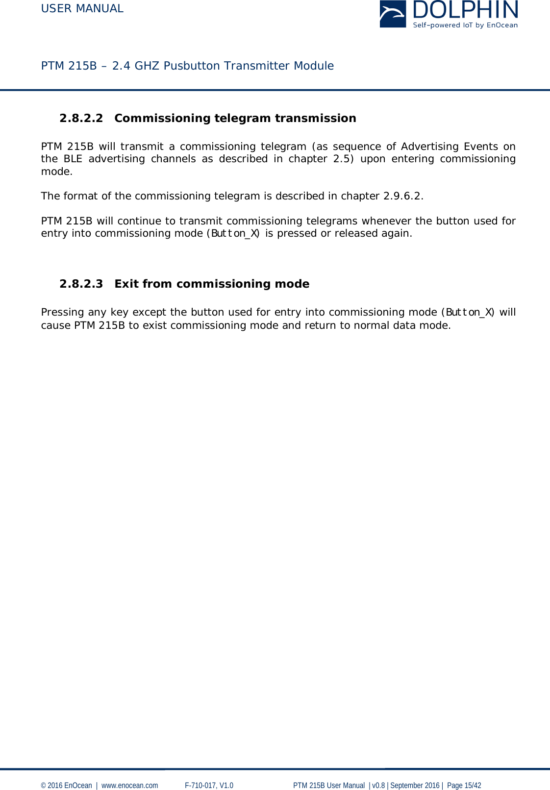 USER MANUAL    PTM 215B – 2.4 GHZ Pusbutton Transmitter Module  © 2016 EnOcean     www.enocean.com   F-710-017, V1.0        PTM 215B User Manual    v0.8   September 2016    Page 15/42  2.8.2.2 Commissioning telegram transmission   PTM 215B will transmit a commissioning telegram (as sequence of Advertising Events on the BLE advertising channels as described in chapter 2.5) upon entering commissioning mode.   The format of the commissioning telegram is described in chapter 2.9.6.2.  PTM 215B will continue to transmit commissioning telegrams whenever the button used for entry into commissioning mode (Button_X) is pressed or released again.   2.8.2.3 Exit from commissioning mode   Pressing any key except the button used for entry into commissioning mode (Button_X) will cause PTM 215B to exist commissioning mode and return to normal data mode.