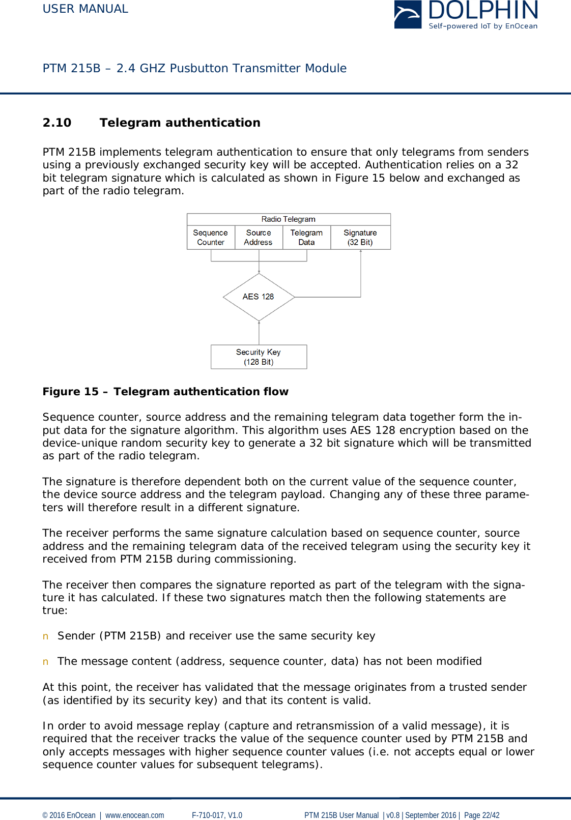 USER MANUAL    PTM 215B – 2.4 GHZ Pusbutton Transmitter Module  © 2016 EnOcean     www.enocean.com   F-710-017, V1.0        PTM 215B User Manual    v0.8   September 2016    Page 22/42  2.10 Telegram authentication  PTM 215B implements telegram authentication to ensure that only telegrams from senders using a previously exchanged security key will be accepted. Authentication relies on a 32 bit telegram signature which is calculated as shown in Figure 15 below and exchanged as part of the radio telegram.     Figure 15 – Telegram authentication flow  Sequence counter, source address and the remaining telegram data together form the in-put data for the signature algorithm. This algorithm uses AES 128 encryption based on the device-unique random security key to generate a 32 bit signature which will be transmitted as part of the radio telegram.  The signature is therefore dependent both on the current value of the sequence counter, the device source address and the telegram payload. Changing any of these three parame-ters will therefore result in a different signature.  The receiver performs the same signature calculation based on sequence counter, source address and the remaining telegram data of the received telegram using the security key it received from PTM 215B during commissioning.   The receiver then compares the signature reported as part of the telegram with the signa-ture it has calculated. If these two signatures match then the following statements are true:  n Sender (PTM 215B) and receiver use the same security key  n The message content (address, sequence counter, data) has not been modified  At this point, the receiver has validated that the message originates from a trusted sender (as identified by its security key) and that its content is valid.   In order to avoid message replay (capture and retransmission of a valid message), it is required that the receiver tracks the value of the sequence counter used by PTM 215B and only accepts messages with highe