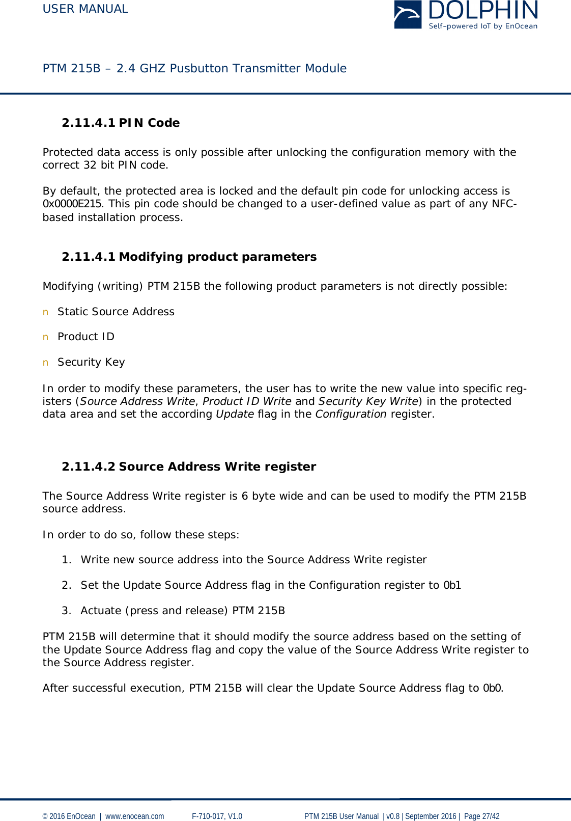USER MANUAL    PTM 215B – 2.4 GHZ Pusbutton Transmitter Module  © 2016 EnOcean     www.enocean.com   F-710-017, V1.0        PTM 215B User Manual    v0.8   September 2016    Page 27/42  2.11.4.1 PIN Code  Protected data access is only possible after unlocking the configuration memory with the correct 32 bit PIN code.  By default, the protected area is locked and the default pin code for unlocking access is 0x0000E215. This pin code should be changed to a user-defined value as part of any NFC-based installation process.  2.11.4.1 Modifying product parameters  Modifying (writing) PTM 215B the following product parameters is not directly possible:  n Static Source Address  n Product ID  n Security Key  In order to modify these parameters, the user has to write the new value into specific reg-isters (Source Address Write, Product ID Write and Security Key Write) in the protected data area and set the according Update flag in the Configuration register.   2.11.4.2 Source Address Write register  The Source Address Write register is 6 byte wide and can be used to modify the PTM 215B source address.  In order to do so, follow these steps:  1. Write new source address into the Source Address Write register  2. Set the Update Source Address flag in the Configuration register to 0b1  3. Actuate (press and release) PTM 215B  PTM 215B will determine that it should modify the source address based on the setting of the Update Source Address flag and copy the value of the Source Address Write register to the Source Address register.  After successful execution, PTM 215B will clear the Update Source Address flag to 0b0.