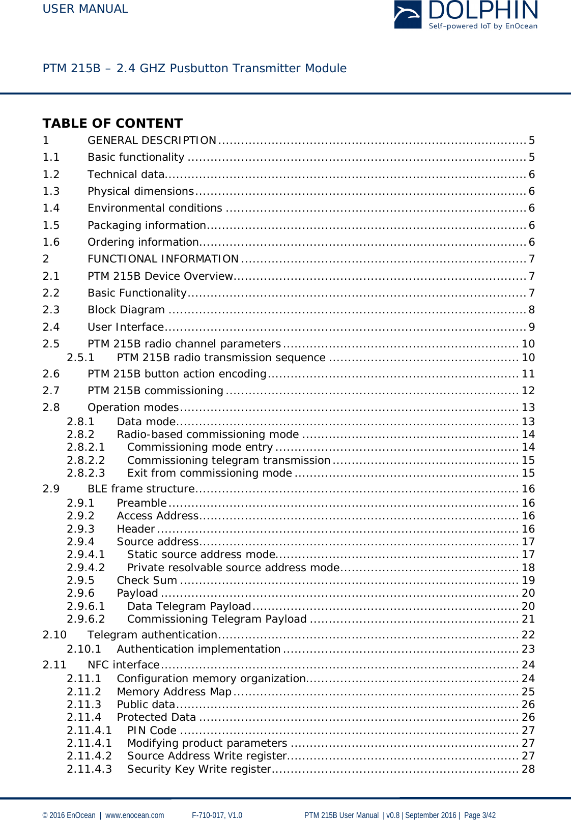 USER MANUAL    PTM 215B – 2.4 GHZ Pusbutton Transmitter Module  © 2016 EnOcean     www.enocean.com   F-710-017, V1.0        PTM 215B User Manual    v0.8   September 2016    Page 3/42  TABLE OF CONTENT 1 GENERAL DESCRIPTION ................................................................................. 5 1.1 Basic functionality ......................................................................................... 5 1.2 Technical data ............................................................................................... 6 1.3 Physical dimensions ....................................................................................... 6 1.4 Environmental conditions ............................................................................... 6 1.5 Packaging information .................................................................................... 6 1.6 Ordering information...................................................................................... 6 2 FUNCTIONAL INFORMATION ........................................................................... 7 2.1 PTM 215B Device Overview ............................................................................. 7 2.2 Basic Functionality ......................................................................................... 7 2.3 Block Diagram .............................................................................................. 8 2.4 User Interface ............................................................................................... 9 2.5 PTM 215B radio channel parameters .............................................................. 10 2.5.1 PTM 215B radio transmission sequence .................................................. 10 2.6 PTM 215B button action encoding .................................................................. 11 2.7 PTM 215B commissioning ............................................................................. 12 2.8 Operation modes ..............