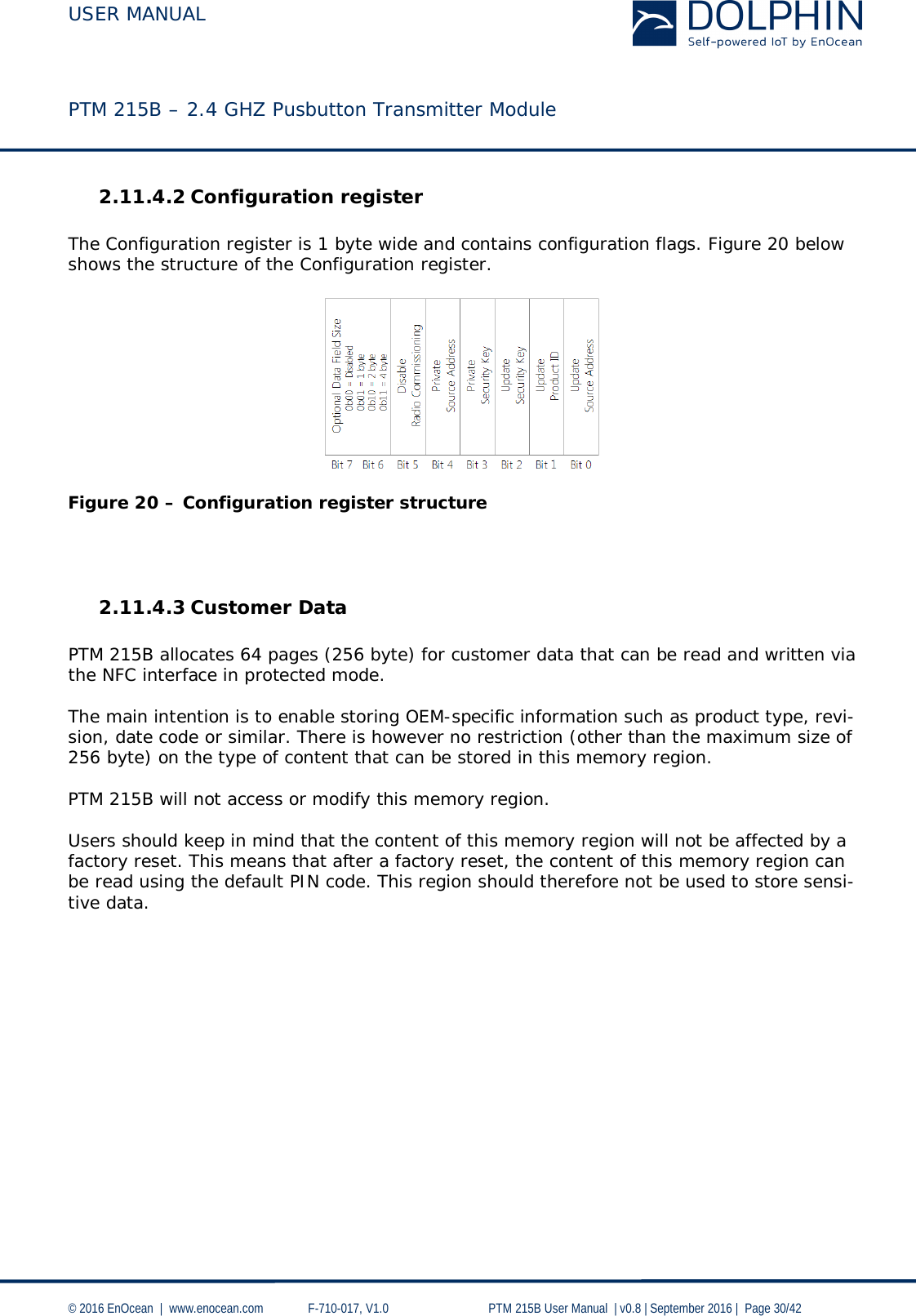 USER MANUAL    PTM 215B – 2.4 GHZ Pusbutton Transmitter Module  © 2016 EnOcean     www.enocean.com   F-710-017, V1.0        PTM 215B User Manual    v0.8   September 2016    Page 30/42  2.11.4.2 Configuration register  The Configuration register is 1 byte wide and contains configuration flags. Figure 20 below shows the structure of the Configuration register.    Figure 20 – Configuration register structure     2.11.4.3 Customer Data  PTM 215B allocates 64 pages (256 byte) for customer data that can be read and written via the NFC interface in protected mode.  The main intention is to enable storing OEM-specific information such as product type, revi-sion, date code or similar. There is however no restriction (other than the maximum size of 256 byte) on the type of content that can be stored in this memory region.   PTM 215B will not access or modify this memory region.   Users should keep in mind that the content of this memory region will not be affected by a factory reset. This means that after a factory reset, the content of this memory region can be read using the default PIN code. This region should therefore not be used to store sensi-tive data.