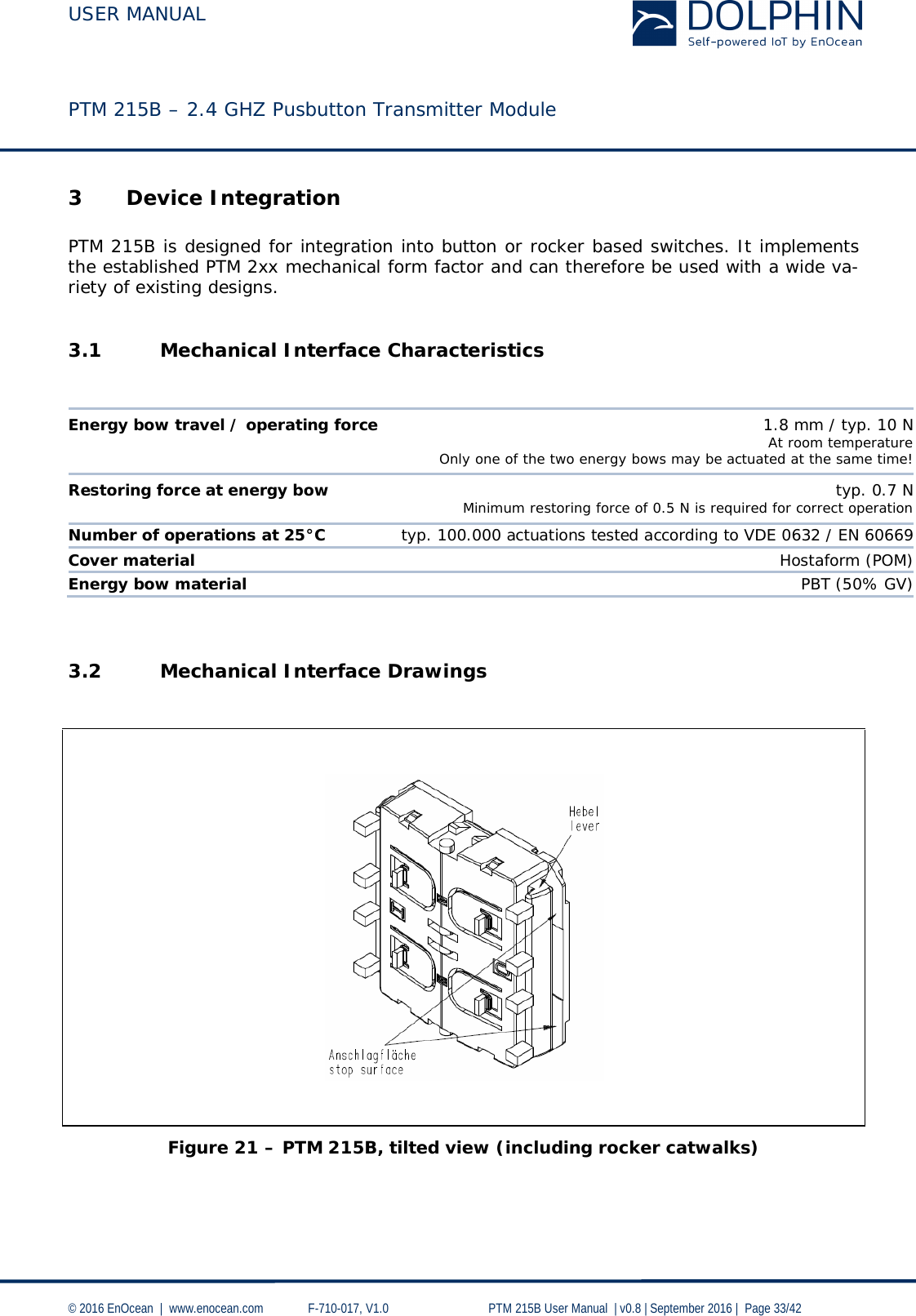 USER MANUAL    PTM 215B – 2.4 GHZ Pusbutton Transmitter Module  © 2016 EnOcean     www.enocean.com   F-710-017, V1.0        PTM 215B User Manual    v0.8   September 2016    Page 33/42  3 Device Integration  PTM 215B is designed for integration into button or rocker based switches. It implements the established PTM 2xx mechanical form factor and can therefore be used with a wide va-riety of existing designs.  3.1 Mechanical Interface Characteristics   Energy bow travel / operating force 1.8 mm / typ. 10 N  At room temperature  Only one of the two energy bows may be actuated at the same time! Restoring force at energy bow typ. 0.7 N  Minimum restoring force of 0.5 N is required for correct operation Number of operations at 25°C typ. 100.000 actuations tested according to VDE 0632 / EN 60669 Cover material Hostaform (POM) Energy bow material PBT (50% GV)   3.2 Mechanical Interface Drawings      Figure 21 – PTM 215B, tilted view (including rocker catwalks)