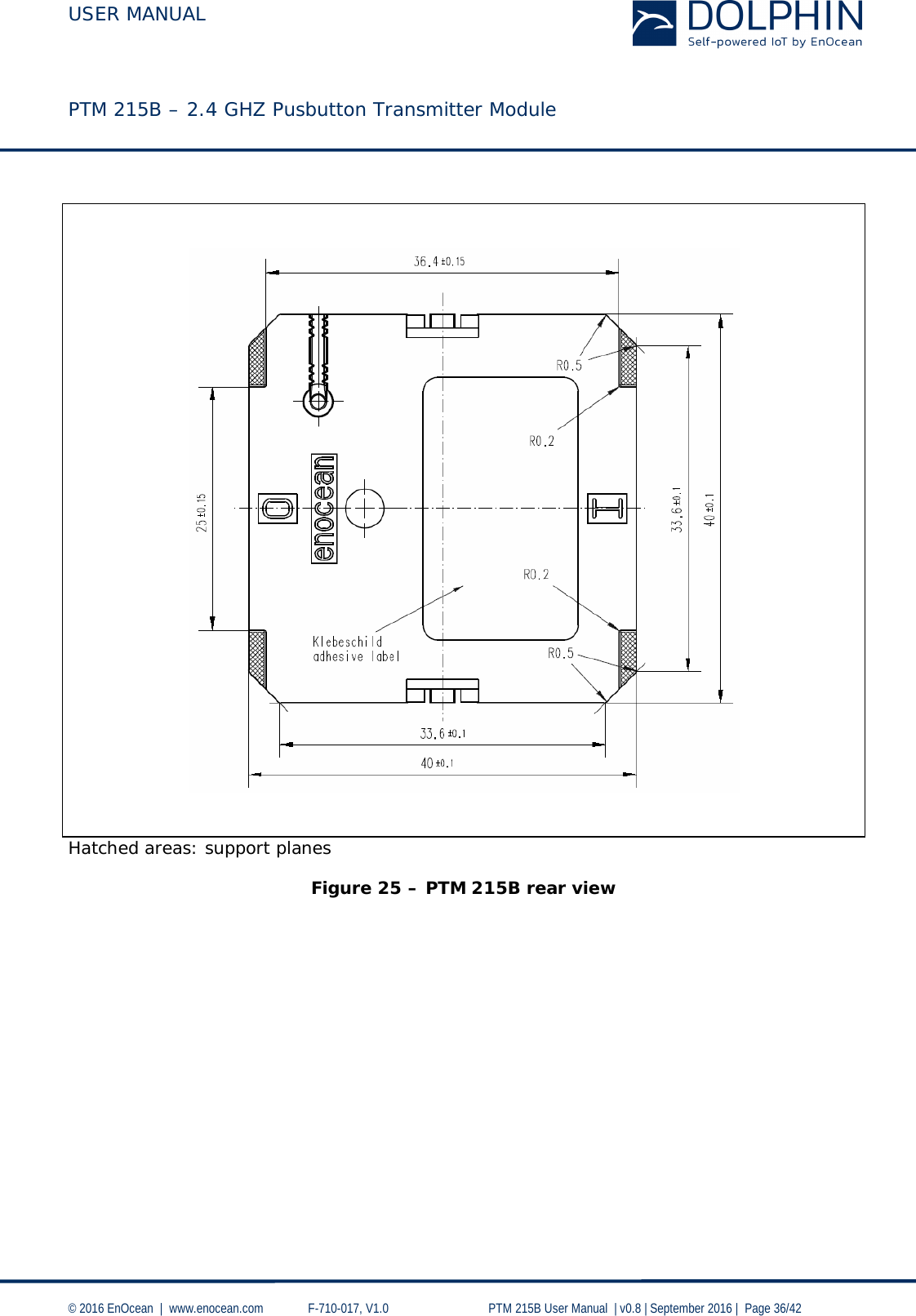 USER MANUAL    PTM 215B – 2.4 GHZ Pusbutton Transmitter Module  © 2016 EnOcean     www.enocean.com   F-710-017, V1.0        PTM 215B User Manual    v0.8   September 2016    Page 36/42      Hatched areas: support planes  Figure 25 – PTM 215B rear view