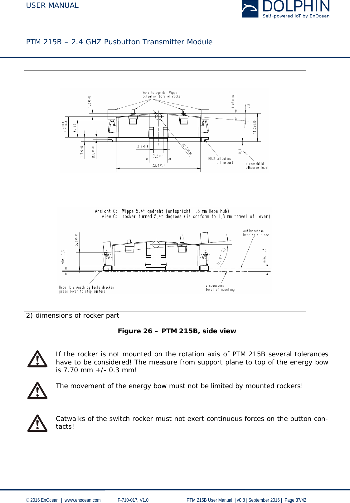 USER MANUAL    PTM 215B – 2.4 GHZ Pusbutton Transmitter Module  © 2016 EnOcean     www.enocean.com   F-710-017, V1.0        PTM 215B User Manual    v0.8   September 2016    Page 37/42        2) dimensions of rocker part  Figure 26 – PTM 215B, side view    If the rocker is not mounted on the rotation axis of PTM 215B several tolerances have to be considered! The measure from support plane to top of the energy bow is 7.70 mm +/- 0.3 mm!   The movement of the energy bow must not be limited by mounted rockers!    Catwalks of the switch rocker must not exert continuous forces on the button con-tacts!