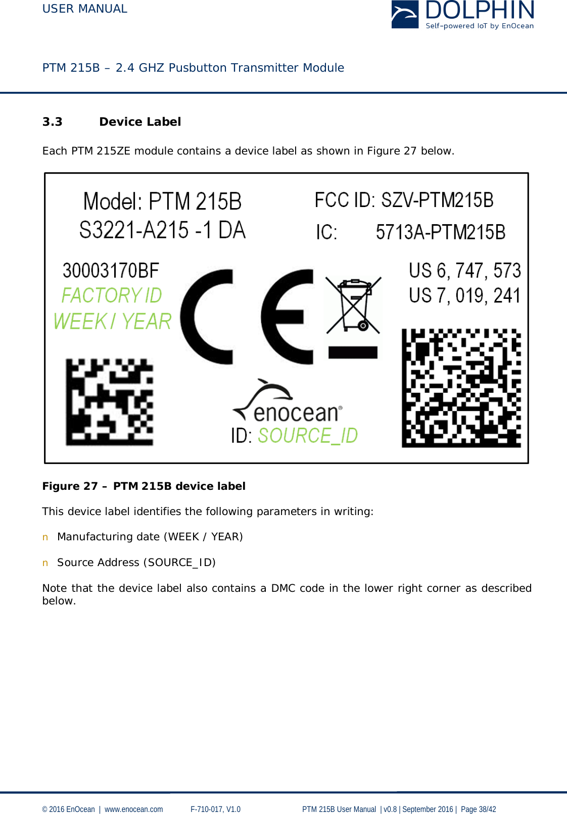 USER MANUAL    PTM 215B – 2.4 GHZ Pusbutton Transmitter Module  © 2016 EnOcean     www.enocean.com   F-710-017, V1.0        PTM 215B User Manual    v0.8   September 2016    Page 38/42  3.3 Device Label  Each PTM 215ZE module contains a device label as shown in Figure 27 below.     Figure 27 – PTM 215B device label  This device label identifies the following parameters in writing:  n Manufacturing date (WEEK / YEAR)  n Source Address (SOURCE_ID)  Note that the device label also contains a DMC code in the lower right corner as described below.