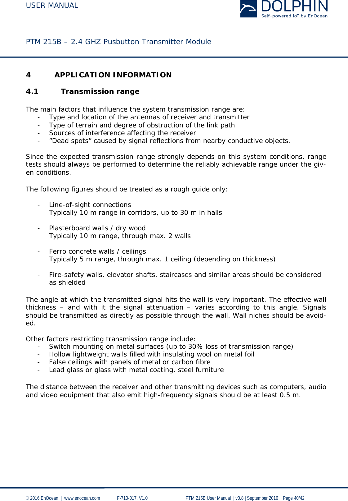 """USER MANUAL    PTM 215B – 2.4 GHZ Pusbutton Transmitter Module  © 2016 EnOcean     www.enocean.com   F-710-017, V1.0        PTM 215B User Manual    v0.8   September 2016    Page 40/42  4 APPLICATION INFORMATION 4.1 Transmission range  The main factors that influence the system transmission range are: - Type and location of the antennas of receiver and transmitter - Type of terrain and degree of obstruction of the link path - Sources of interference affecting the receiver - """"Dead spots"""" caused by signal reflections from nearby conductive objects.   Since the expected transmission range strongly depends on this system conditions, range tests should always be performed to determine the reliably achievable range under the giv-en conditions. The following figures should be treated as a rough guide only:  - Line-of-sight connections Typically 10 m range in corridors, up to 30 m in halls  - Plasterboard walls / dry wood Typically 10 m range, through max. 2 walls  - Ferro concrete walls / ceilings Typically 5 m range, through max. 1 ceiling (depending on thickness)  - Fire-safety walls, elevator shafts, staircases and similar areas should be considered as shielded  The angle at which the transmitted signal hits the wall is very important. The effective wall thickness  –  and with it the signal attenuation  –  varies according to this angle. Signals should be transmitted as directly as possible through the wall. Wall niches should be avoid-ed.   Other factors restricting transmission range include: - Switch mounting on metal surfaces (up to 30% loss of transmission range) - Hollow lightweight walls filled with insulating wool on metal foil - False ceilings with panels of metal or carbon fibre - Lead glass or glass with metal coating, steel furniture The distance between the receiver and other transmitting devices such as computers, audio and video equipment that also emit high-frequency signals should be at least 0.5 m."""