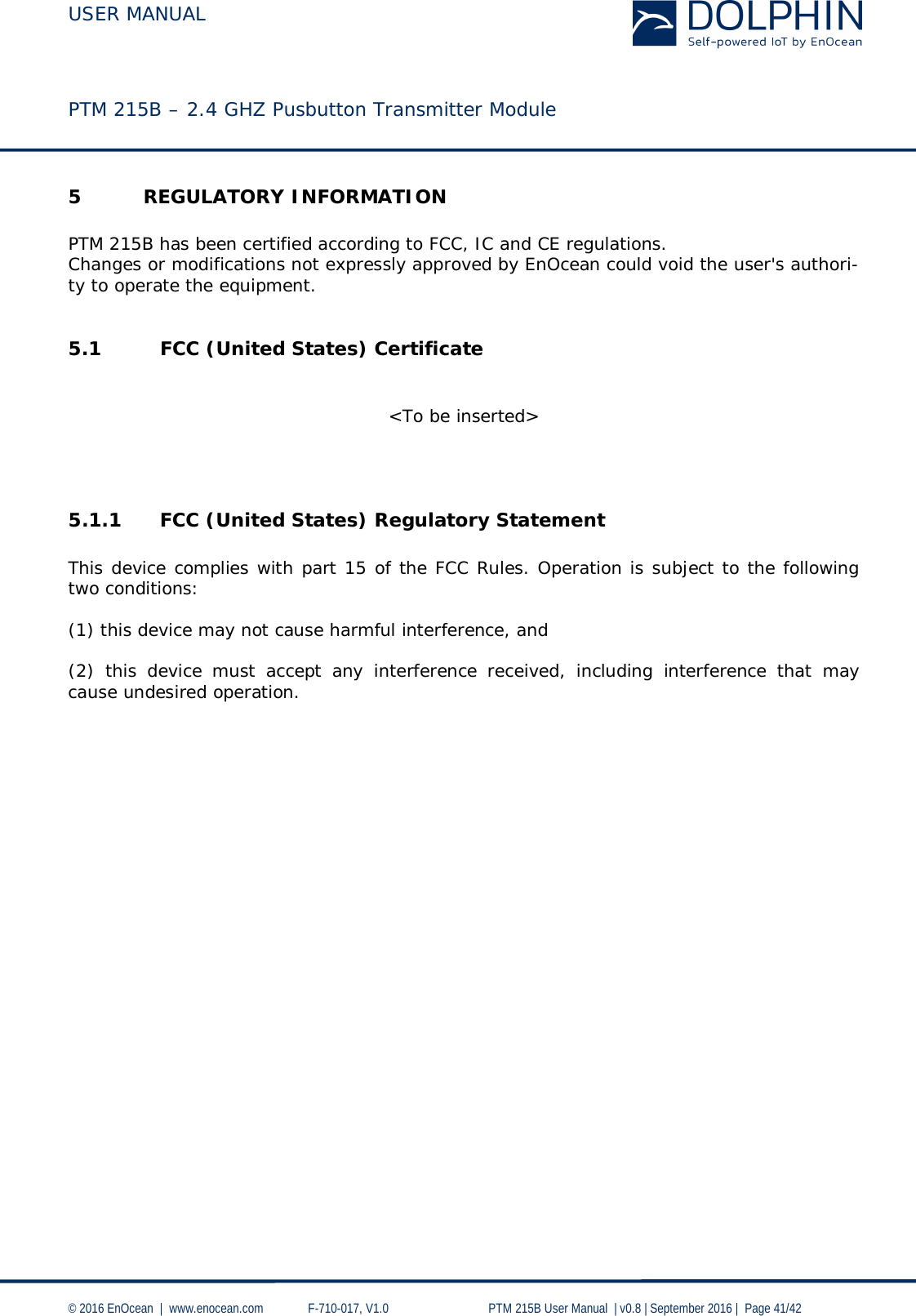 USER MANUAL    PTM 215B – 2.4 GHZ Pusbutton Transmitter Module  © 2016 EnOcean     www.enocean.com   F-710-017, V1.0        PTM 215B User Manual    v0.8   September 2016    Page 41/42  5 REGULATORY INFORMATION  PTM 215B has been certified according to FCC, IC and CE regulations. Changes or modifications not expressly approved by EnOcean could void the user's authori-ty to operate the equipment.  5.1 FCC (United States) Certificate   <To be inserted>    5.1.1 FCC (United States) Regulatory Statement  This device complies with part 15 of the FCC Rules. Operation is subject to the following two conditions:   (1) this device may not cause harmful interference, and   (2) this device must accept any interference received, including interference that may cause undesired operation.