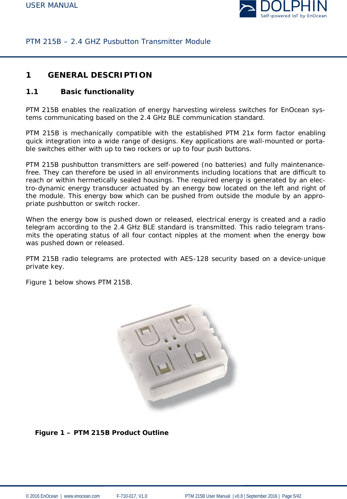 USER MANUAL    PTM 215B – 2.4 GHZ Pusbutton Transmitter Module  © 2016 EnOcean     www.enocean.com   F-710-017, V1.0        PTM 215B User Manual    v0.8   September 2016    Page 5/42  1 GENERAL DESCRIPTION 1.1 Basic functionality  PTM 215B enables the realization of energy harvesting wireless switches for EnOcean sys-tems communicating based on the 2.4 GHz BLE communication standard.   PTM 215B is mechanically compatible with the established PTM 21x form factor enabling quick integration into a wide range of designs. Key applications are wall-mounted or porta-ble switches either with up to two rockers or up to four push buttons.  PTM 215B pushbutton transmitters are self-powered (no batteries) and fully maintenance-free. They can therefore be used in all environments including locations that are difficult to reach or within hermetically sealed housings. The required energy is generated by an elec-tro-dynamic energy transducer actuated by an energy bow located on the left and right of the module. This energy bow which can be pushed from outside the module by an appro-priate pushbutton or switch rocker.   When the energy bow is pushed down or released, electrical energy is created and a radio telegram according to the 2.4 GHz BLE standard is transmitted. This radio telegram trans-mits the operating status of all four contact nipples at the moment when the energy bow was pushed down or released.   PTM 215B radio telegrams are protected with AES-128 security based on a device-unique private key.  Figure 1 below shows PTM 215B.      Figure 1 – PTM 215B Product Outline