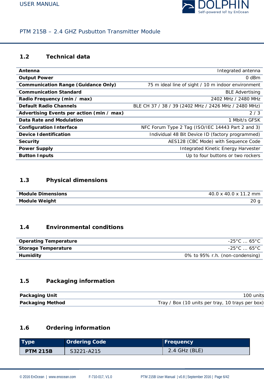 USER MANUAL    PTM 215B – 2.4 GHZ Pusbutton Transmitter Module  © 2016 EnOcean     www.enocean.com   F-710-017, V1.0        PTM 215B User Manual    v0.8   September 2016    Page 6/42  1.2 Technical data   Antenna Integrated antenna Output Power 0 dBm Communication Range (Guidance Only) 75 m ideal line of sight / 10 m indoor environment Communication Standard BLE Advertising Radio Frequency (min / max) 2402 MHz / 2480 MHz Default Radio Channels BLE CH 37 / 38 / 39 (2402 MHz / 2426 MHz / 2480 MHz) Advertising Events per action (min / max) 2 / 3 Data Rate and Modulation 1 Mbit/s GFSK Configuration Interface NFC Forum Type 2 Tag (ISO/IEC 14443 Part 2 and 3) Device Identification Individual 48 Bit Device ID (factory programmed) Security AES128 (CBC Mode) with Sequence Code Power Supply Integrated Kinetic Energy Harvester  Button Inputs Up to four buttons or two rockers   1.3 Physical dimensions   Module Dimensions 40.0 x 40.0 x 11.2 mm Module Weight 20 g  1.4 Environmental conditions  Operating Temperature -25°C ... 65°C Storage Temperature -25°C ... 65°C Humidity 0% to 95% r.h. (non-condensing)   1.5 Packaging information  Packaging Unit 100 units Packaging Method Tray / Box (10 units per tray, 10 trays per box)   1.6 Ordering information  Type Ordering Code Frequency PTM 215B S3221-A215 2.4 GHz (BLE)