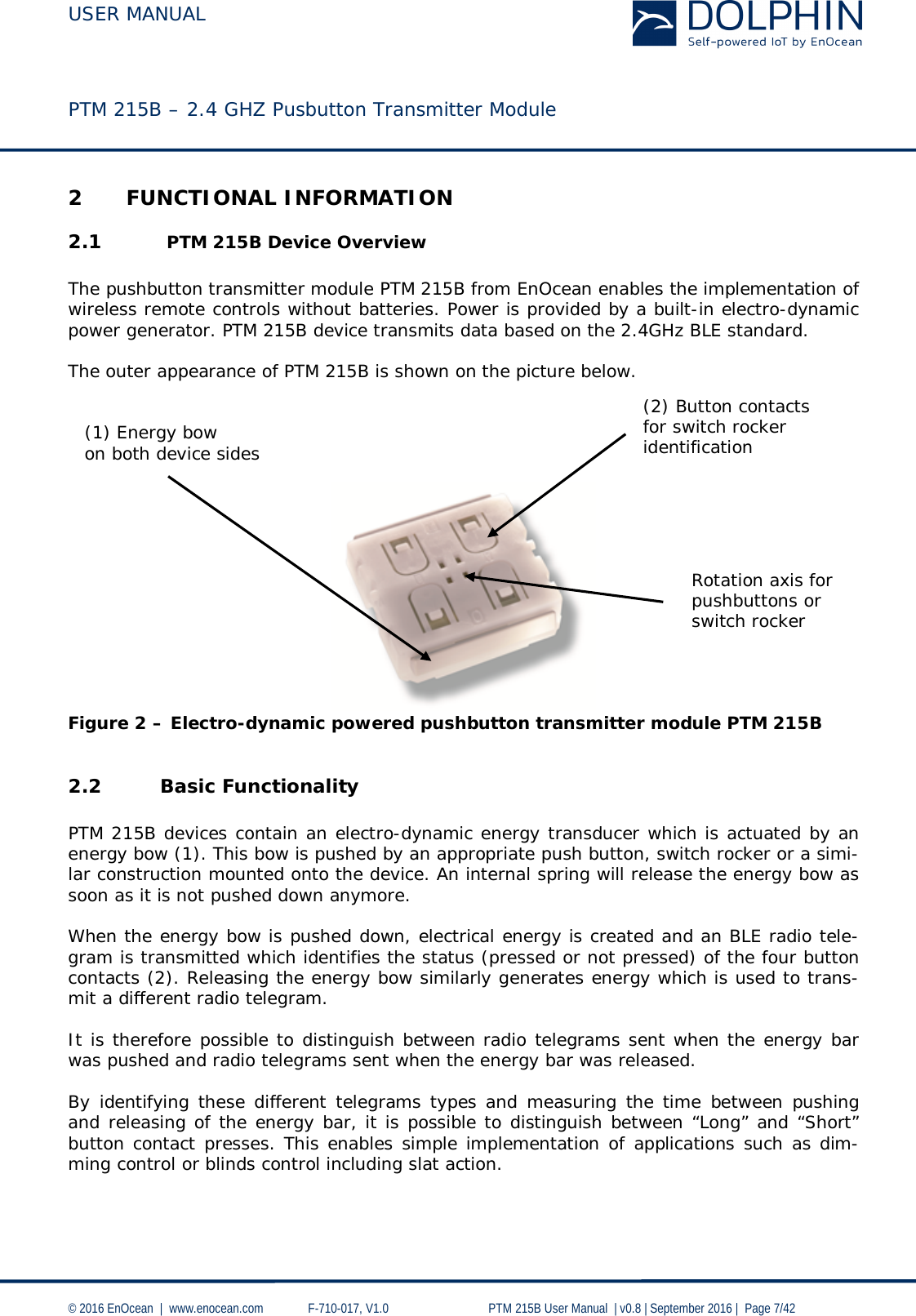 """USER MANUAL    PTM 215B – 2.4 GHZ Pusbutton Transmitter Module  © 2016 EnOcean     www.enocean.com   F-710-017, V1.0        PTM 215B User Manual    v0.8   September 2016    Page 7/42  2 FUNCTIONAL INFORMATION 2.1  PTM 215B Device Overview  The pushbutton transmitter module PTM 215B from EnOcean enables the implementation of wireless remote controls without batteries. Power is provided by a built-in electro-dynamic power generator. PTM 215B device transmits data based on the 2.4GHz BLE standard.   The outer appearance of PTM 215B is shown on the picture below.                 Figure 2 – Electro-dynamic powered pushbutton transmitter module PTM 215B  2.2 Basic Functionality  PTM 215B devices contain an electro-dynamic energy transducer which is actuated by an energy bow (1). This bow is pushed by an appropriate push button, switch rocker or a simi-lar construction mounted onto the device. An internal spring will release the energy bow as soon as it is not pushed down anymore.   When the energy bow is pushed down, electrical energy is created and an BLE radio tele-gram is transmitted which identifies the status (pressed or not pressed) of the four button contacts (2). Releasing the energy bow similarly generates energy which is used to trans-mit a different radio telegram.   It is therefore possible to distinguish between radio telegrams sent when the energy bar was pushed and radio telegrams sent when the energy bar was released.  By identifying these different telegrams types and measuring the time between pushing and releasing of the energy bar, it is possible to distinguish between """"Long"""" and """"Short"""" button contact presses. This enables simple implementation of applications such as dim-ming control or blinds control including slat action.  (2) Button contacts for switch rocker identification (1) Energy bow  on both device sides Rotation axis for  pushbuttons or  switch rocker"""