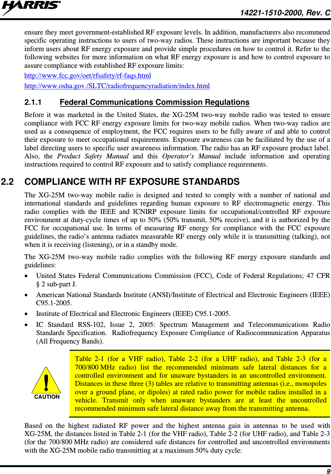 14221-1510-2000, Rev. C 9 ensure they meet government-established RF exposure levels. In addition, manufacturers also recommend specific operating instructions to users of two-way radios. These instructions are important because they inform users about RF energy exposure and provide simple procedures on how to control it. Refer to the following websites for more information on what RF energy exposure is and how to control exposure to assure compliance with established RF exposure limits: http://www.fcc.gov/oet/rfsafety/rf-faqs.html http://www.osha.gov./SLTC/radiofrequencyradiation/index.html 2.1.1 Federal Communications Commission Regulations Before it was marketed in the United States, the XG-25M two-way mobile radio was tested to ensure compliance with FCC RF energy exposure limits for two-way mobile radios. When two-way radios are used as a consequence of employment, the FCC requires users to be fully aware of and able to control their exposure to meet occupational requirements. Exposure awareness can be facilitated by the use of a label directing users to specific user awareness information. The radio has an RF exposure product label. Also,  the  Product Safety Manual and this  Operator's Manual include information and  operating instructions required to control RF exposure and to satisfy compliance requirements. 2.2 COMPLIANCE WITH RF EXPOSURE STANDARDS The XG-25M two-way  mobile radio is designed and tested to comply with a number of national and international standards and guidelines regarding human exposure to RF electromagnetic energy. This radio complies with the IEEE and ICNIRP exposure limits for occupational/controlled RF exposure environment at duty-cycle times of up to 50% (50% transmit, 50% receive), and it is authorized by the FCC for occupational use. In terms of measuring RF energy for compliance with the FCC exposure guidelines, the radio's antenna radiates measurable RF energy only while it is transmitting (talking), not when it is receiving (listening), or in a standby mode. The  XG-25M  two-way  mobile  radio complies with the following RF energy exposure standards and guidelines: • United States Federal Communications Commission (FCC), Code of Federal Regulations; 47 CFR § 2 sub-part J. • American National Standards Institute (ANSI)/Institute of Electrical and Electronic Engineers (IEEE) C95.1-2005. • Institute of Electrical and Electronic Engineers (IEEE) C95.1-2005. • IC  Standard RSS-102, Issue 2, 2005: Spectrum Management and Telecommunications Radio Standards Specification.  Radiofrequency Exposure Compliance of Radiocommunication Apparatus (All Frequency Bands).   Table  2-1  (for a VHF radio), Table  2-2  (for a UHF radio), and Table  2-3 (for a 700/800 MHz radio) list the recommended minimum safe lateral distances for a controlled environment and for unaware bystanders in an uncontrolled environment. Distances in these three (3) tables are relative to transmitting antennas (i.e., monopoles over a ground plane, or dipoles) at rated radio power for mobile radios installed in a vehicle. Transmit only when unaware bystanders are at least the uncontrolled recommended minimum safe lateral distance away from the transmitting antenna. Based on the highest radiated RF power and the highest antenna gain in antennas to be used with XG-25M, the distances listed in Table 2-1 (for the VHF radio), Table 2-2 (for UHF radio), and Table 2-3 (for the 700/800 MHz radio) are considered safe distances for controlled and uncontrolled environments with the XG-25M mobile radio transmitting at a maximum 50% duty cycle: CAUTION