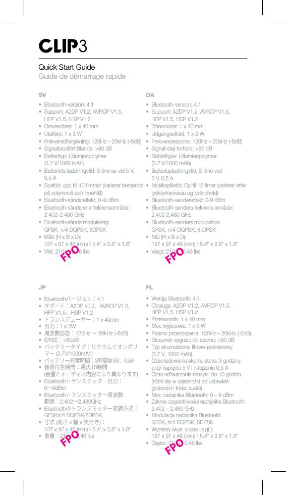 "Quick Start GuideGuide de démarrage rapide3• Bluetooth-version: 4.1• Support: A2DP V1.2, AVRCP V1.5,HFP V1.5, HSP V1.2• Omvandlare: 1 x 40 mm• Uteffekt: 1 x 3 W• Frekvensåtergivning: 120Hz – 20kHz (-6dB)• Signalbrusförhållande: >80 dB• Batterityp: Litiumjonpolymer(3,7 V/1000 mAh)•Batteriets laddningstid: 3 timmar vid 5 V,0,5 A• Speltid: upp till 10 timmar (varierar beroendepå volymnivå och innehåll)• Bluetooth-sändareffekt: 0–9 dBm• Bluetooth-sändarens frekvensområde:2 402–2480 GHz• Bluetooth-sändarmodulering:GFSK, π/4 DQPSK, 8DPSK• Mått (H x B x D):137 x 97 x 46 (mm) \ 5.4"" x 3.8"" x 1.8""• Vikt: 210g \ 0.46 lbs• Bluetooth-version: 4.1• Support: A2DP V1.2, AVRCP V1.5,HFP V1.5, HSP V1.2•Transducer: 1 x 40 mm• Udgangseffekt: 1 x 3 W• Frekvensrespons: 120Hz – 20kHz (-6dB)• Signal-støj-forhold: >80 dB• Batteritype: Litiumionpolymer(3,7 V/1000 mAh)• Batteriopladningstid: 3 time ved5V,0,5A•Musikspilletid: Op til 10 timer (varierer efterlydstyrkeniveau og lydindhold)• Bluetooth-sendereffekt: 0-9 dBm• Bluetooth-senders frekvens område:2,402-2,480 GHz• Bluetooth-senders modulation:GFSK, π/4-DQPSK, 8-DPSK• Mål (H x B x D):137 x 97 x 46 (mm) \ 5.4"" x 3.8"" x 1.8""• Vægt: 210g \ 0.46 lbs• Wersja Bluetooth: 4.1• Obsługa: A2DP V1.2, AVRCP V1.5,HFP V1.5, HSP V1.2•Przetwornik: 1 x 40 mm• Moc wyjściowa: 1 x 3 W• Pasmo przenoszenia: 120Hz – 20kHz (-6dB)• Stosunek sygnału do szumu: >80 dB• Typ akumulatora: litowo-polimerowy(3,7 V, 1000 mAh)•Czas ładowania akumulatora: 3 godzinyprzy napięciu 5 V i natężeniu 0,5 A• Czas odtwarzania muzyki: do 10 godzin(różni sięw zależności od ustawieńgłośnościitreści audio)• Moc nadajnika Bluetooth: 0 – 9 dBm• Zakres częstotliwości nadajnika Bluetooth:2,402 – 2,480 GHz• Modulacja nadajnika Bluetooth:GFSK, π/4 DQPSK, 8DPSK• Wymiary (wys. x szer. x gł.):137 x 97 x 46 (mm) \ 5.4"" x 3.8"" x 1.8""•Ciężar: 210g \ 0.46 lbsPL• Bluetoothバージョン:4.1•サポート:A2DP V1.2、AVRCP V1.5、HFP V1.5、HSP V1.2•トランスデューサー:1 x 40mm•出力:1x3W•周波数応答:120Hz ~20kHz (-6dB)•S/N比:>80dB•バッテリータイプ:リチウム"