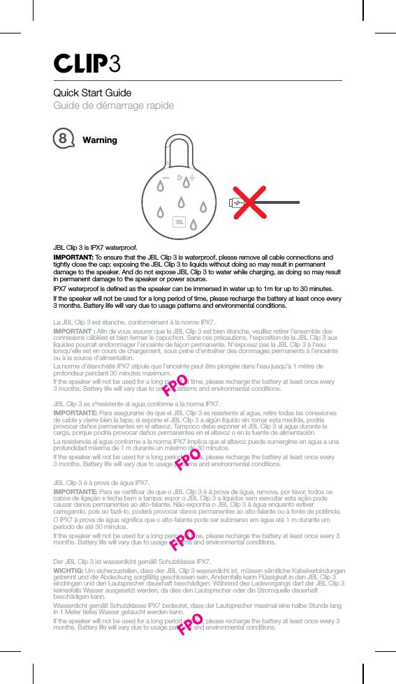 Quick Start GuideGuide de démarrage rapide3Warning8JBL Clip 3 is IPX7 waterproof.IMPORTANT: To ensure that the JBL Clip 3 is waterproof, please remove all cable connections andtightly close the cap; exposing the JBL Clip 3 to liquids without doing so may result in permanentdamage to the speaker. And do not expose JBL Clip 3 to water while charging, as doing so may resultin permanent damage to the speaker or power source.IPX7 waterproof is defined as the speaker can be immersed in water up to 1m for up to 30 minutes.If the speaker will not be used for a long period of time, please recharge the battery at least once every3 months. Battery life will vary due to usage patterns and environmental conditions.La JBL Clip 3 est étanche, conformément à la norme IPX7.IMPORTANT : Afin de vous assurer que la JBL Clip 3 est bien étanche, veuillez retirer l'ensemble desconnexions câblées et bien fermer le capuchon. Sans ces précautions, l'exposition de la JBL Clip 3 auxliquides pourrait endommager l'enceinte de façon permanente. N'exposez pas la JBL Clip 3 à l'eaulorsqu'elle est en cours de chargement, sous peine d'entraîner des dommages permanents à l'enceinteou à la source d'alimentation.La norme d'étanchéité IPX7 stipule que l'enceinte peut être plongée dans l'eau jusqu'à 1 mètre deprofondeur pendant 30 minutes maximum.If the speaker will not be used for a long period of time, please recharge the battery at least once every3 months. Battery life will vary due to usage patterns and environmental conditions.JBL Clip3 es xºresistente al agua conforme a la norma IPX7.IMPORTANTE: Para asegurarse de que el JBL Clip 3 es resistente al agua, retire todas las conexionesde cable y cierre bien la tapa; si expone el JBL Clip3 a algún líquido sin tomar esta medida, podríaprovocar daños permanentes en el altavoz. Tampoco debe exponer el JBL Clip3 al agua durante lacarga, porque podría provocar daños permanentes en el altavoz o en la fuente de alimentación.La resistencia al agua conforme a la