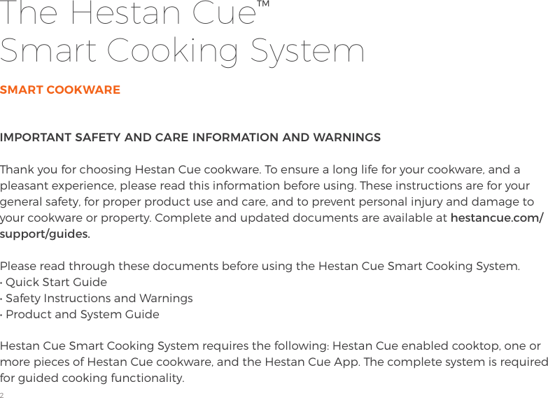 2IMPORTANT SAFETY AND CARE INFORMATION AND WARNINGS Thank you for choosing Hestan Cue cookware. To ensure a long life for your cookware, and a pleasant experience, please read this information before using. These instructions are for your general safety, for proper product use and care, and to prevent personal injury and damage to your cookware or property. Complete and updated documents are available at hestancue.com/support/guides.Please read through these documents before using the Hestan Cue Smart Cooking System. • Quick Start Guide • Safety Instructions and Warnings • Product and System GuideHestan Cue Smart Cooking System requires the following: Hestan Cue enabled cooktop, one or more pieces of Hestan Cue cookware, and the Hestan Cue App. The complete system is required for guided cooking functionality.SMART COOKWAREThe Hestan Cue™  Smart Cooking System