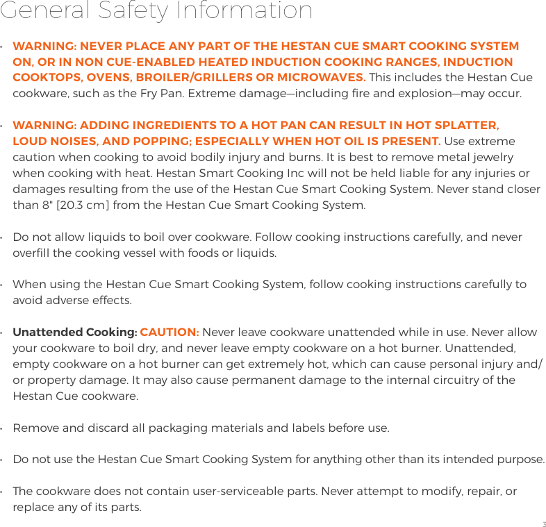 "3General Safety Information•  WARNING: NEVER PLACE ANY PART OF THE HESTAN CUE SMART COOKING SYSTEM ON, OR IN NON CUE-ENABLED HEATED INDUCTION COOKING RANGES, INDUCTION COOKTOPS, OVENS, BROILER/GRILLERS OR MICROWAVES. This includes the Hestan Cue cookware, such as the Fry Pan. Extreme damage —including fire and explosion—may occur.•  WARNING: ADDING INGREDIENTS TO A HOT PAN CAN RESULT IN HOT SPLATTER, LOUD NOISES, AND POPPING; ESPECIALLY WHEN HOT OIL IS PRESENT. Use extreme caution when cooking to avoid bodily injury and burns. It is best to remove metal jewelry when cooking with heat. Hestan Smart Cooking Inc will not be held liable for any injuries or damages resulting from the use of the Hestan Cue Smart Cooking System. Never stand closer than 8"" [20.3 cm] from the Hestan Cue Smart Cooking System.•  Do not allow liquids to boil over cookware. Follow cooking instructions carefully, and never overfill the cooking vessel with foods or liquids.•  When using the Hestan Cue Smart Cooking System, follow cooking instructions carefully to avoid adverse effects.•  Unattended Cooking: CAUTION: Never leave cookware unattended while in use. Never allow your cookware to boil dry, and never leave empty cookware on a hot burner. Unattended, empty cookware on a hot burner can get extremely hot, which can cause personal injury and/or property damage. It may also cause permanent damage to the internal circuitry of the Hestan Cue cookware.•  Remove and discard all packaging materials and labels before use.•  Do not use the Hestan Cue Smart Cooking System for anything other than its intended purpose.•  The cookware does not contain user-serviceable parts. Never attempt to modify, repair, or replace any of its parts."