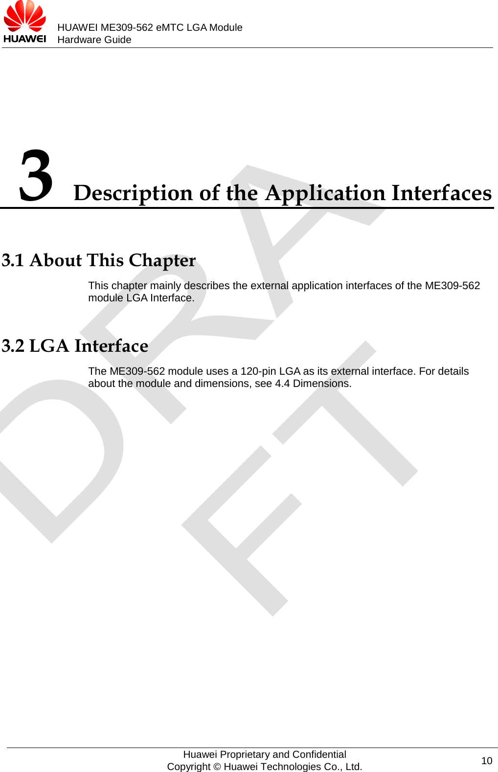 HUAWEI ME309-562 eMTC LGA Module Hardware Guide  3 Description of the Application Interfaces 3.1 About This Chapter This chapter mainly describes the external application interfaces of the ME309-562 module LGA Interface. 3.2 LGA Interface The ME309-562 module uses a 120-pin LGA as its external interface. For details about the module and dimensions, see 4.4 Dimensions.  Huawei Proprietary and Confidential Copyright © Huawei Technologies Co., Ltd. 10
