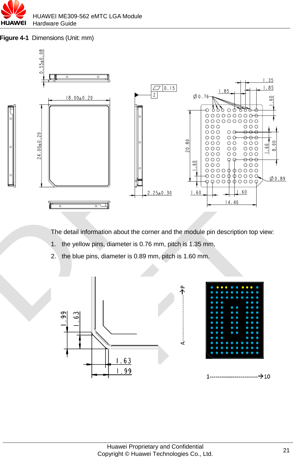 HUAWEI ME309-562 eMTC LGA Module Hardware Guide  Figure 4-1  Dimensions (Unit: mm)   The detail information about the corner and the module pin description top view: 1. the yellow pins, diameter is 0.76 mm, pitch is 1.35 mm, 2. the blue pins, diameter is 0.89 mm, pitch is 1.60 mm.            Huawei Proprietary and Confidential Copyright © Huawei Technologies Co., Ltd. 21