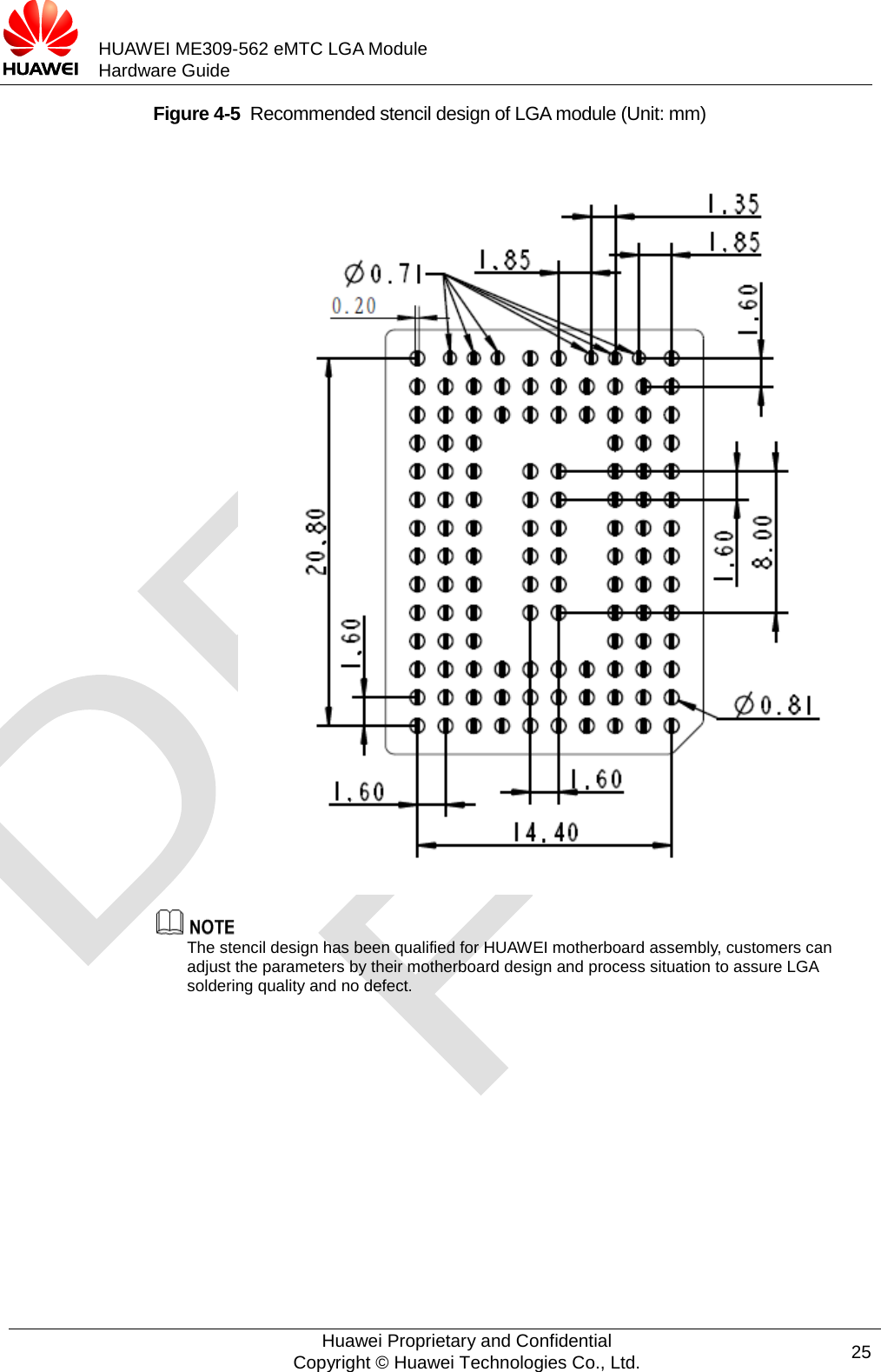 HUAWEI ME309-562 eMTC LGA Module Hardware Guide  Figure 4-5  Recommended stencil design of LGA module (Unit: mm)             The stencil design has been qualified for HUAWEI motherboard assembly, customers can adjust the parameters by their motherboard design and process situation to assure LGA soldering quality and no defect.  Huawei Proprietary and Confidential Copyright © Huawei Technologies Co., Ltd. 25