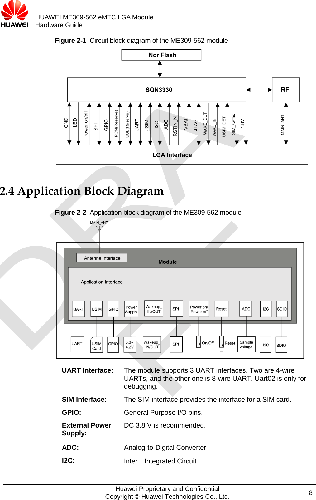 HUAWEI ME309-562 eMTC LGA Module Hardware Guide  Figure 2-1  Circuit block diagram of the ME309-562 module    2.4 Application Block Diagram Figure 2-2  Application block diagram of the ME309-562 module  UART Interface:  The module supports 3 UART interfaces. Two are 4-wire UARTs, and the other one is 8-wire UART. Uart02 is only for debugging. SIM Interface:  The SIM interface provides the interface for a SIM card. GPIO:  General Purpose I/O pins. External Power Supply: DC 3.8 V is recommended. ADC: Analog-to-Digital Converter I2C: Inter-Integrated Circuit  Huawei Proprietary and Confidential Copyright © Huawei Technologies Co., Ltd. 8