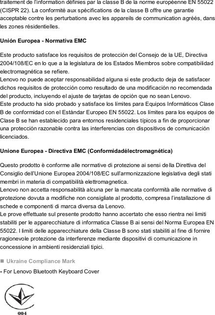 traitement de l'information définies par la classe B de la norme européenne EN 55022 (CISPR 22). La conformité aux spécifications de la classe B offre une garantie acceptable contre les perturbations avec les appareils de communication agréés, dans les zones résidentielles. Unión Europea - Normativa EMC Este producto satisface los requisitos de protección del Consejo de la UE, Directiva 2004/108/EC en lo que a la legislatura de los Estados Miembros sobre compatibilidad electromagnética se refiere. Lenovo no puede aceptar responsabilidad alguna si este producto deja de satisfacer dichos requisitos de protección como resultado de una modificación no recomendada del producto, incluyendo el ajuste de tarjetas de opción que no sean Lenovo. Este producto ha sido probado y satisface los límites para Equipos Informáticos Clase B de conformidad con el Estándar Europeo EN 55022. Los límites para los equipos de Clase B se han establecido para entornos residenciales típicos a fin de proporcionar una protección razonable contra las interferencias con dispositivos de comunicación licenciados. Unione Europea - Directiva EMC (Conformidadélectromagnética) Questo prodotto è conforme alle normative di protezione ai sensi della Direttiva del Consiglio dell'Unione Europea 2004/108/EC sull'armonizzazione legislativa degli stati membri in materia di compatibilità elettromagnetica. Lenovo non accetta responsabilità alcuna per la mancata conformità alle normative di protezione dovuta a modifiche non consigliate al prodotto, compresa l'installazione di schede e componenti di marca diversa da Lenovo. Le prove effettuate sul presente prodotto hanno accertato che esso rientra nei limiti stabiliti per le apparecchiature di informatica Classe B ai sensi del Norma Europea EN 55022. I limiti delle apparecchiature della Classe B sono stati stabiliti al fine di fornire ragionevole protezione da interferenze mediante dispositivi di comunicazione in concessione in ambienti residenziali tipici.  Ukraine