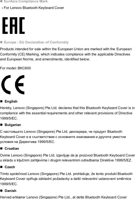  EurAsia Compliance Mark   - For Lenovo Bluetooth Keyboard Cover    Europe - EU Declaration of Conformity Products intended for sale within the European Union are marked with the European Conformity (CE) Marking, which indicates compliance with the applicable Directives and European Norms, and amendments, identified below. For model: BKC600      English Hereby, Lenovo (Singapore) Pte Ltd. declares that this Bluetooth Keyboard Cover is in compliance with the essential requirements and other relevant provisions of Directive 1999/5/EC.  Bulgarian С настоящето Lenovo (Singapore) Pte Ltd. декларира, че продукт Bluetooth Keyboard Cover е в съответствие с основните изисквания и другите уместни условия на Директива 1999/5/EC.  Croatian   Ovime Lenovo (Singapore) Pte Ltd. izjavljuje da je proizvod Bluetooth Keyboard Cover u skladu s ključnim zahtjevima i drugim relevantnim odredbama Direktive 1999/5/EZ.  Czech Tímto společnost Lenovo (Singapore) Pte Ltd. prohlašuje, že tento produkt Bluetooth Keyboard Cover splňuje základní požadavky a další relevantní ustanovení směrnice 1999/5/EC.  Danish Herved erklærer Lenovo (Singapore) Pte Ltd., at dette Bluetooth Keyboard Cover