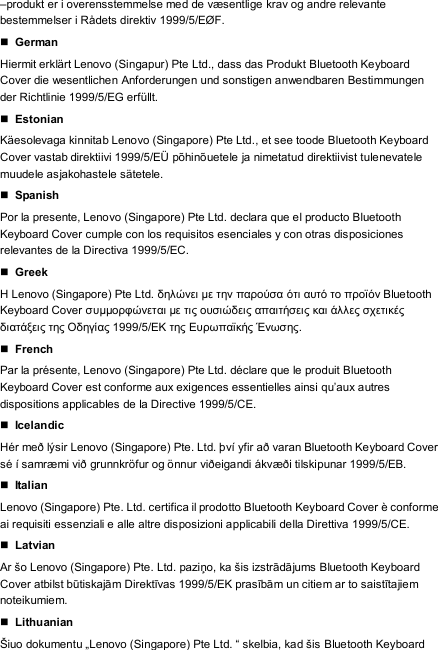 "–produkt er i overensstemmelse med de væsentlige krav og andre relevante bestemmelser i Rådets direktiv 1999/5/EØF.  German Hiermit erklärt Lenovo (Singapur) Pte Ltd., dass das Produkt Bluetooth Keyboard Cover die wesentlichen Anforderungen und sonstigen anwendbaren Bestimmungen der Richtlinie 1999/5/EG erfüllt.  Estonian Käesolevaga kinnitab Lenovo (Singapore) Pte Ltd., et see toode Bluetooth Keyboard Cover vastab direktiivi 1999/5/EÜ põhinõuetele ja nimetatud direktiivist tulenevatele muudele asjakohastele sätetele.  Spanish Por la presente, Lenovo (Singapore) Pte Ltd. declara que el producto Bluetooth Keyboard Cover cumple con los requisitos esenciales y con otras disposiciones relevantes de la Directiva 1999/5/EC.  Greek Η Lenovo (Singapore) Pte Ltd. δηλώνει με την παρούσα ότι αυτό το προϊόν Bluetooth Keyboard Cover συμμορφώνεται με τις ουσιώδεις απαιτήσεις και άλλες σχετικές διατάξεις της Οδηγίας 1999/5/ΕΚ της Ευρωπαϊκής Ένωσης.  French Par la présente, Lenovo (Singapore) Pte Ltd. déclare que le produit Bluetooth Keyboard Cover est conforme aux exigences essentielles ainsi qu'aux autres dispositions applicables de la Directive 1999/5/CE.  Icelandic Hér með lýsir Lenovo (Singapore) Pte. Ltd. því yfir að varan Bluetooth Keyboard Cover sé í samræ mi við grunnkröfur og önnur viðeigandi ákvæ ði tilskipunar 1999/5/EB.  Italian Lenovo (Singapore) Pte. Ltd. certifica il prodotto Bluetooth Keyboard Cover è conforme ai requisiti essenziali e alle altre disposizioni applicabili della Direttiva 1999/5/CE.  Latvian Ar šo Lenovo (Singapore) Pte. Ltd. paziņo, ka šis izstrādājums Bluetooth Keyboard Cover atbilst būtiskajām Direktīvas 1999/5/EK prasībām un citiem ar to saistītajiem noteikumiem.  Lithuanian Šiuo dokumentu ""Lenovo (Singapore) Pte Ltd. "" skelbia, kad šis Bluetooth Keyboard"
