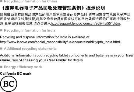 """ Recycling information for China 《废弃电器电子产品回收处理管理条例》提示说明 联想鼓励拥有联想品牌产品的用户当不再需要此类产品时,遵守国家废弃电器电子产品回收处理相关法律法规,将其交给当地具有国家认可的回收处理资质的厂商进行回收处理.更多回收服务信息,请点击进入http://support.lenovo.com.cn/activity/551.htm.  Recycling information for India Recycling and disposal information for India is available at: http://www.lenovo.com/social_responsibility/us/en/sustainability/ptb_india.html.  Additional recycling statements Additional information about recycling tablet components and batteries is in your User Guide. See """"Accessing your User Guide"""" for details  Energy efficiency mark California BC mark"""