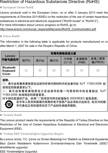 "Restriction of Hazardous Substances Directive (RoHS)  European Union RoHS Lenovo products sold in the  European Union, on or  after 3 January 2013  meet the requirements of Directive 2011/65/EU on the restriction of the use of certain hazardous substances in electrical and electronic equipment (""RoHS recast"" or ""RoHS 2""). For more information about Lenovo progress on RoHS, go to: http://www.lenovo.com/social_responsibility/us/en/RoHS_Communication.pdf  China RoHS The information in the following table is applicable for products manufactured  on or after March 1, 2007 for sale in the People's Republic of China. Lenovo 平板电脑选件 有毒有害物质或元素 铅(Pb) 汞(Hg) 镉(Cd) 六价铬 (Cr VI) 多溴联苯(PBB) 多溴二联苯醚(PBDE) Bluetooth Keyboard Cover ╳ 〇 〇 〇 〇 〇 说明: 〇:表示该有毒有害物质在该部件所有均质材料中的含量均在 SJ/T  11363-2006  标准规定的限量要求以下。 ╳:表示该有毒有害物质至少在该部件的某一均质材料中的含量超出  SJ/T 11363-2006  标准规定的限量要求。 对于销往欧盟的产品,标有""╳""的项目均符合欧盟指令 2002/95/EC 豁免条款。 在中华人民共和国境内销售的电子信息产品必须标识此标志,标志内的数字代表在正常的使用状态下产品的环保使用期限。  Turkish RoHS The Lenovo product meets the requirements of the Republic of Turkey Directive on the Restriction of the Use of Certain Hazardous Substances  in Electrical and Electronic Equipment (EEE).  Türklye EEE Yönetmeliğine Uygunluk Beyanı Bu Lenovo ürünü, T.C. Çevre ve Orman Bakanlığı'nın ""Elektrik ve Elektronik Eşyalarda Bazı  Zararlı  Maddelerin  Kullanımının  Sınırlandırılmasına  Dair  Yönetmelik  (EEE)"" direktiflerine uygundur.   EEE Yönetmeliğine Uygundur."