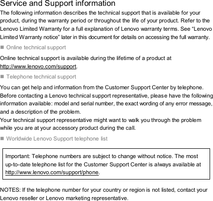 """Service and Support information The following information describes the technical support that is available for your product, during the warranty period or throughout the life of your product. Refer to the Lenovo Limited Warranty for a full explanation of Lenovo warranty terms. See """"Lenovo Limited Warranty notice"""" later in this document for details on accessing the full warranty.  Online technical support Online technical support is available during the lifetime of a product at http://www.lenovo.com/support.  Telephone technical support You can get help and information from the Customer Support Center by telephone. Before contacting a Lenovo technical support representative, please have the following information available: model and serial number, the exact wording of any error message, and a description of the problem. Your technical support representative might want to walk you through the problem while you are at your accessory product during the call.  Worldwide Lenovo Support telephone list Important: Telephone numbers are subject to change without notice. The most up-to-date telephone list for the Customer Support Center is always available at http://www.lenovo.com/support/phone. NOTES: If the telephone number for your country or region is not listed, contact your Lenovo reseller or Lenovo marketing representative."""