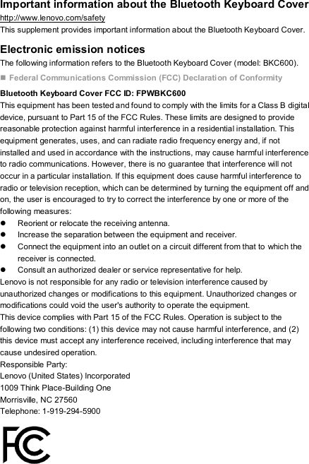 Important information about the Bluetooth Keyboard Cover http://www.lenovo.com/safety This supplement provides important information about the Bluetooth Keyboard Cover. Electronic emission notices The following information refers to the Bluetooth Keyboard Cover (model: BKC600).  Federal Communications Commission (FCC) Declaration of Conformity Bluetooth Keyboard Cover FCC ID: FPWBKC600 This equipment has been tested and found to comply with the limits for a Class B digital device, pursuant to Part 15 of the FCC Rules. These limits are designed to provide reasonable protection against harmful interference in a residential installation. This equipment generates, uses, and can radiate radio frequency energy and, if not installed and used in accordance with the instructions, may cause harmful interference to radio communications. However, there is no guarantee that interference will not occur in a particular installation. If this equipment does cause harmful interference to radio or television reception, which can be determined by turning the equipment off and on, the user is encouraged to try to correct the interference by one or more of the following measures:   Reorient or relocate the receiving antenna.   Increase the separation between the equipment and receiver.   Connect the equipment into an outlet on a circuit different from that to which the receiver is connected.   Consult an authorized dealer or service representative for help. Lenovo is not responsible for any radio or television interference caused by unauthorized changes or modifications to this equipment. Unauthorized changes or modifications could void the user's authority to operate the equipment. This device complies with Part 15 of the FCC Rules. Operation is subject to the following two conditions: (1) this device may not cause harmful interference, and (2) this device must accept any interference received, including interference that may cause undesired operation. Responsible Party: Lenovo (United 