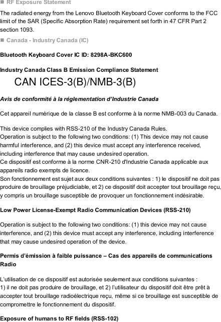  RF Exposure Statement The radiated energy from the Lenovo Bluetooth Keyboard Cover conforms to the FCC limit of the SAR (Specific Absorption Rate) requirement set forth in 47 CFR Part 2 section 1093.  Canada - Industry Canada (IC) Bluetooth Keyboard Cover IC ID: 8298A-BKC600 Industry Canada Class B Emission Compliance Statement  Avis de conformité à la réglementation d'Industrie Canada Cet appareil numérique de la classe B est conforme à la norme NMB-003 du Canada. This device complies with RSS-210 of the Industry Canada Rules. Operation is subject to the following two conditions: (1) This device may not cause harmful interference, and (2) this device must accept any interference received, including interference that may cause undesired operation. Ce dispositif est conforme à la norme CNR-210 d'Industrie Canada applicable aux appareils radio exempts de licence. Son fonctionnement est sujet aux deux conditions suivantes : 1) le dispositif ne doit pas produire de brouillage préjudiciable, et 2) ce dispositif doit accepter tout brouillage reçu, y compris un brouillage susceptible de provoquer un fonctionnement indésirable. Low Power License-Exempt Radio Communication Devices (RSS-210) Operation is subject to the following two conditions: (1) this device may not cause interference, and (2) this device must accept any interference, including interference that may cause undesired operation of the device. Permis d'émission à faible puissance – Cas des appareils de communications Radio L'utilisation de ce dispositif est autorisée seulement aux conditions suivantes : 1) il ne doit pas produire de brouillage, et 2) l'utilisateur du dispositif doit être prêt à accepter tout brouillage radioélectrique reçu, même si ce brouillage est susceptible de compromettre le fonctionnement du dispositif. Exposure of humans to RF fields (RSS-102) CAN ICES-3(B)/NMB-3(B)