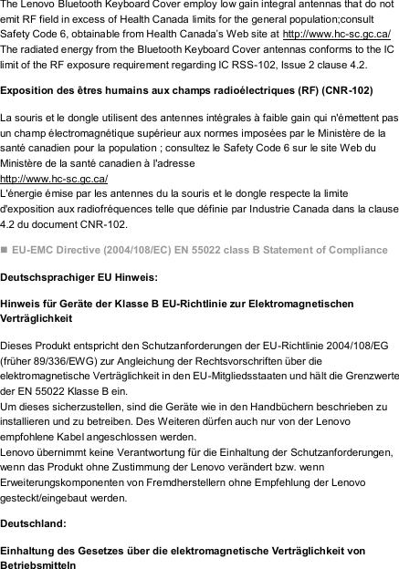The Lenovo Bluetooth Keyboard Cover employ low gain integral antennas that do not emit RF field in excess of Health Canada limits for the general population;consult Safety Code 6, obtainable from Health Canada's Web site at http://www.hc-sc.gc.ca/ The radiated energy from the Bluetooth Keyboard Cover antennas conforms to the IC limit of the RF exposure requirement regarding IC RSS-102, Issue 2 clause 4.2. Exposition des êtres humains aux champs radioélectriques (RF) (CNR-102) La souris et le dongle utilisent des antennes intégrales à faible gain qui n'émettent pas un champ électromagnétique supérieur aux normes imposées par le Ministère de la santé canadien pour la population ; consultez le Safety Code 6 sur le site Web du Ministère de la santé canadien à l'adresse   http://www.hc-sc.gc.ca/ L'énergie émise par les antennes du la souris et le dongle respecte la limite d'exposition aux radiofréquences telle que définie par Industrie Canada dans la clause 4.2 du document CNR-102.  EU-EMC Directive (2004/108/EC) EN 55022 class B Statement of Compliance Deutschsprachiger EU Hinweis: Hinweis für Geräte der Klasse B EU-Richtlinie zur Elektromagnetischen   Verträglichkeit Dieses Produkt entspricht den Schutzanforderungen der EU-Richtlinie 2004/108/EG (früher 89/336/EWG) zur Angleichung der Rechtsvorschriften über die elektromagnetische Verträglichkeit in den EU-Mitgliedsstaaten und hält die Grenzwerte der EN 55022 Klasse B ein. Um dieses sicherzustellen, sind die Geräte wie in den Handbüchern beschrieben zu installieren und zu betreiben. Des Weiteren dürfen auch nur von der Lenovo empfohlene Kabel angeschlossen werden. Lenovo übernimmt keine Verantwortung für die Einhaltung der Schutzanforderungen, wenn das Produkt ohne Zustimmung der Lenovo verändert bzw. wenn Erweiterungskomponenten von Fremdherstellern ohne Empfehlung der Lenovo gesteckt/eingebaut werden. Deutschland: Einhaltung des Gesetzes über die elektromagnetische Verträglichkeit von Betriebsmitteln