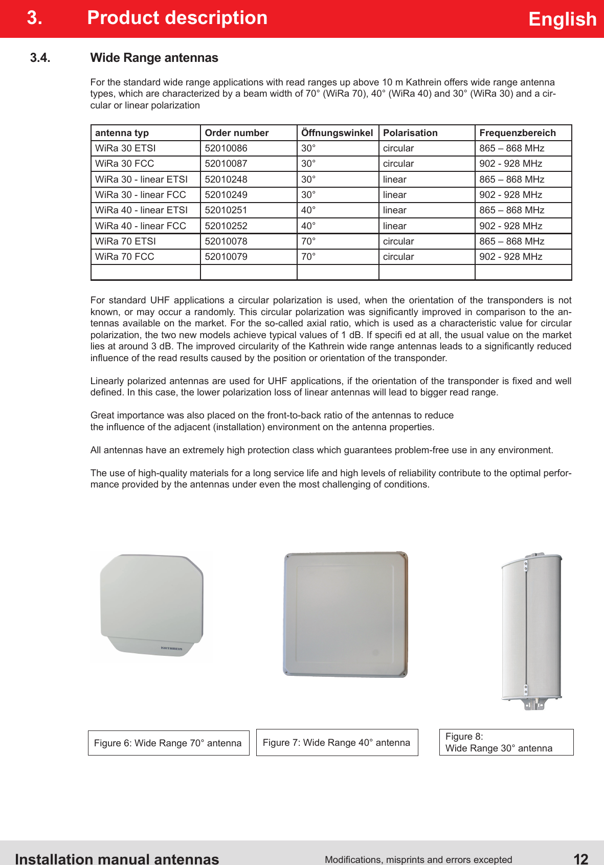 Installation manual antennas  12Modications, misprints and errors exceptedEnglish3.  Product description3.4.  Wide Range antennasFor the standard wide range applications with read ranges up above 10 m Kathrein offers wide range antenna types, which are characterized by a beam width of 70° (WiRa 70), 40° (WiRa 40) and 30° (WiRa 30) and a cir-cular or linear polarizationantenna typ Order number Öffnungswinkel Polarisation FrequenzbereichWiRa 30 ETSI 52010086 30° circular 865 – 868 MHzWiRa 30 FCC 52010087 30° circular 902 - 928 MHzWiRa 30 - linear ETSI 52010248 30° linear 865 – 868 MHzWiRa 30 - linear FCC 52010249 30° linear 902 - 928 MHzWiRa 40 - linear ETSI 52010251 40° linear 865 – 868 MHzWiRa 40 - linear FCC 52010252 40° linear 902 - 928 MHzWiRa 70 ETSI 52010078 70° circular 865 – 868 MHzWiRa 70 FCC 52010079 70° circular 902 - 928 MHzFor standard UHF applications a circular polarization is used, when the orientation of the transponders is not known, or may  occur a randomly. This circular  polarization was  signicantly improved in  comparison to the  an-tennas available on the market. For the so-called axial ratio, which is used as a characteristic value for circular polarization, the two new models achieve typical values of 1 dB. If speci ed at all, the usual value on the market lies at around 3 dB. The improved circularity of the Kathrein wide range antennas leads to a signicantly reduced inuence of the read results caused by the position or orientation of the transponder.Linearly polarized antennas are used for UHF applications, if the orientation of the transponder is xed and well dened. In this case, the lower polarization loss of linear antennas will lead to bigger read range.Great importance was also placed on the front-to-back ratio of the antennas to reduce the inuence of the adjacent (installation) environment on the antenna properties. All antennas have an extremely high protection class which guarantees problem-free use in any environment.The use of high-quality materials for a long service life and high levels of reliability contribute to the optimal perfor-mance provided by the antennas under even the most challenging of conditions.Figure 6: Wide Range 70° antenna Figure 8: Wide Range 30° antennaFigure 7: Wide Range 40° antenna