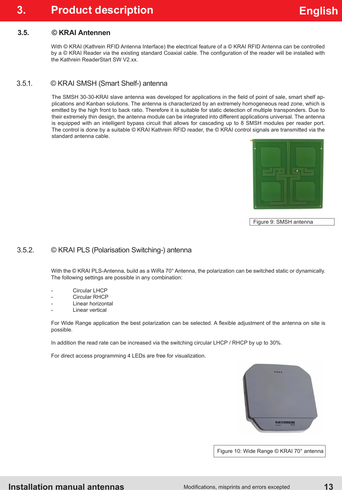 Installation manual antennas   13Modications, misprints and errors exceptedEnglish3.  Product description3.5.  © KRAI AntennenWith © KRAI (Kathrein RFID Antenna Interface) the electrical feature of a © KRAI RFID Antenna can be controlled by a © KRAI Reader via the existing standard Coaxial cable. The conguration of the reader will be installed with the Kathrein ReaderStart SW V2.xx.3.5.1.  © KRAI SMSH (Smart Shelf-) antennaThe SMSH 30-30-KRAI slave antenna was developed for applications in the eld of point of sale, smart shelf ap-plications and Kanban solutions. The antenna is characterized by an extremely homogeneous read zone, which is emitted by the high front to back ratio. Therefore it is suitable for static detection of multiple transponders. Due to their extremely thin design, the antenna module can be integrated into different applications universal. The antenna is equipped with an intelligent bypass circuit that allows for cascading up to 8 SMSH modules per reader port. The control is done by a suitable © KRAI Kathrein RFID reader, the © KRAI control signals are transmitted via the standard antenna cable.Figure 9: SMSH antenna3.5.2.  © KRAI PLS (Polarisation Switching-) antennaWith the © KRAI PLS-Antenna, build as a WiRa 70° Antenna, the polarization can be switched static or dynamically. The following settings are possible in any combination:-  Circular LHCP-  Circular RHCP-  Linear horizontal-  Linear verticalFor Wide Range application the best polarization can be selected. A exible adjustment of the antenna on site is possible. In addition the read rate can be increased via the switching circular LHCP / RHCP by up to 30%.For direct access programming 4 LEDs are free for visualization.Figure 10: Wide Range © KRAI 70° antenna