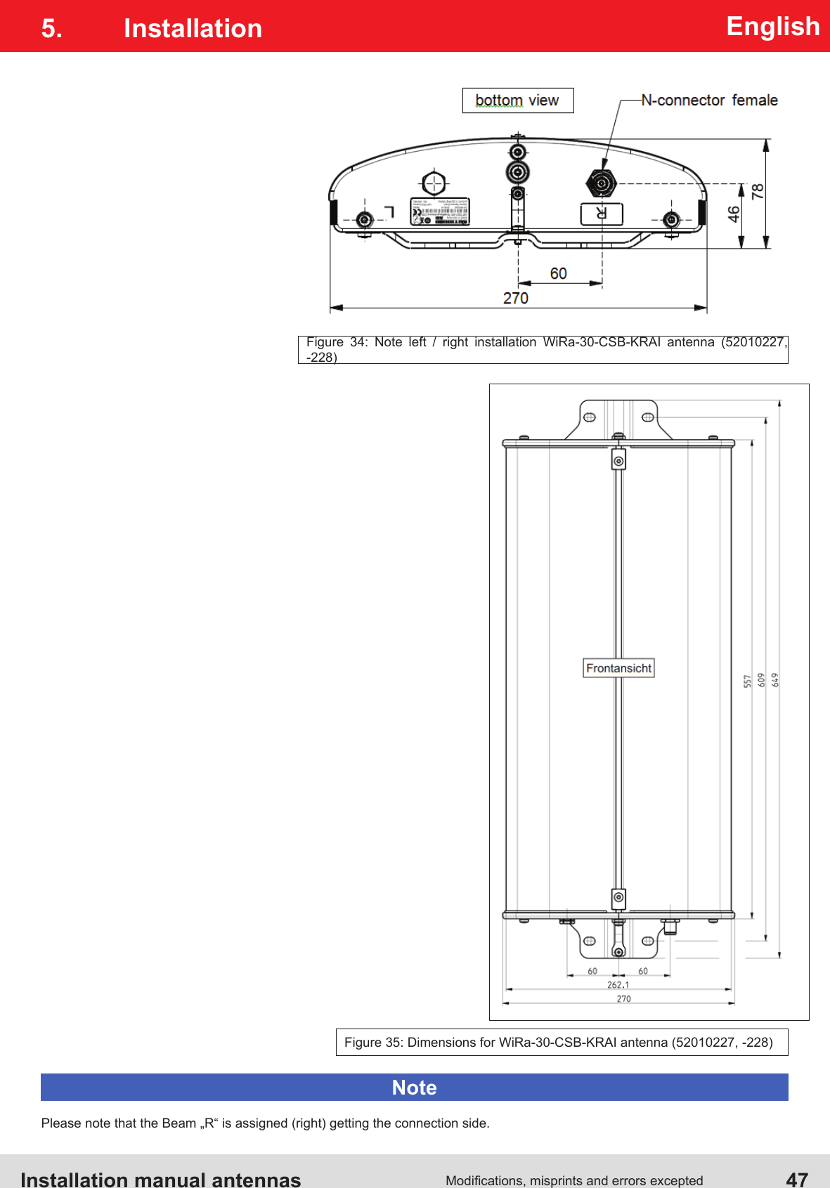 "Installation manual antennas   47Modications, misprints and errors exceptedEnglishFigure 35: Dimensions for WiRa-30-CSB-KRAI antenna (52010227, -228)Figure 34: Note left / right installation WiRa-30-CSB-KRAI antenna (52010227, -228)5. InstallationPlease note that the Beam ""R"" is assigned (right) getting the connection side.Note"