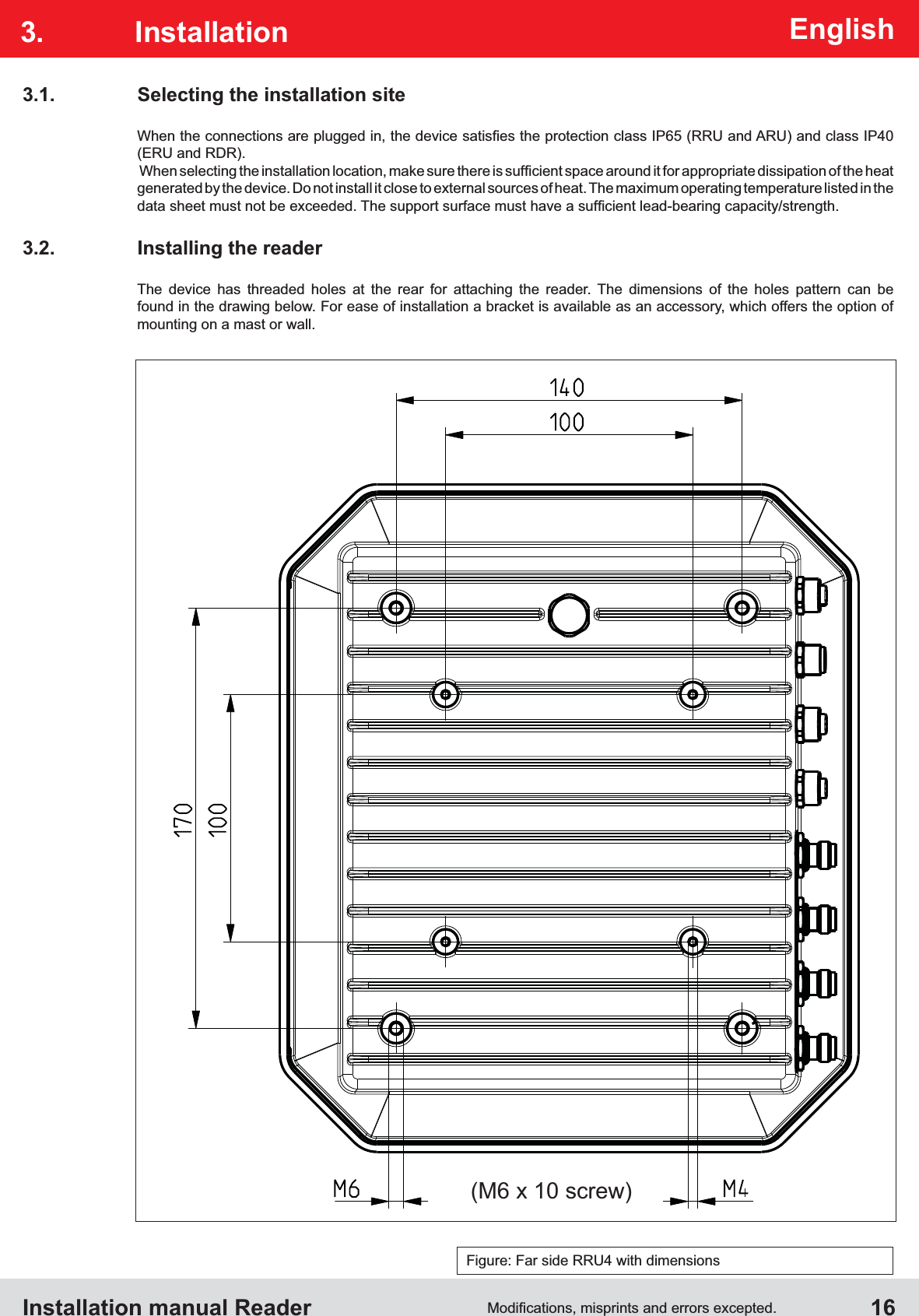 Installation manual Reader  16EnglishFigure: Far side RRU4 with dimensions(M6 x 10 screw)3.1.  Selecting the installation site(ERU and RDR).generated by the device. Do not install it close to external sources of heat. The maximum operating temperature listed in the  3.2.  Installing the readerThe device has threaded holes at the rear for attaching the reader. The dimensions of the holes pattern can be found in the drawing below. For ease of installation a bracket is available as an accessory, which offers the option of  mounting on a mast or wall.3. Installation