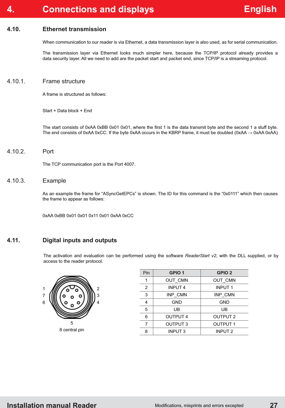 """Installation manual Reader  27English4.  Connections and displays4.11.  Digital inputs and outputs4.10.1. Frame structureA frame is structured as follows:Start + Data block + End 4.10.2. PortThe TCP communication port is the Port 4007.4.10.3. ExampleAs an example the frame for """"ASyncGetEPCs"""" is shown. The ID for this command is the """"0x0111"""" which then causes the frame to appear as follows:0xAA 0xBB 0x01 0x01 0x11 0x01 0xAA 0xCC4.10. Ethernet transmissionWhen communication to our reader is via Ethernet, a data transmission layer is also used, as for serial communication. The transmission layer via Ethernet looks much simpler here, because the TCP/IP protocol already provides a  data security layer. All we need to add are the packet start and packet end, since TCP/IP is a streaming protocol.The activation and evaluation can be performed using the software ReaderStart v2, with the DLL supplied, or by  access to the reader protocol.Pin GPIO 1 GPIO 21 OUT_CMN OUT_CMN2 INPUT 4 INPUT 13 INP_CMN INP_CMN4 GND GND5UB UB6 OUTPUT 4 OUTPUT 27 OUTPUT 3 OUTPUT 18 INPUT 3 INPUT 21   27   36   458 central pin"""