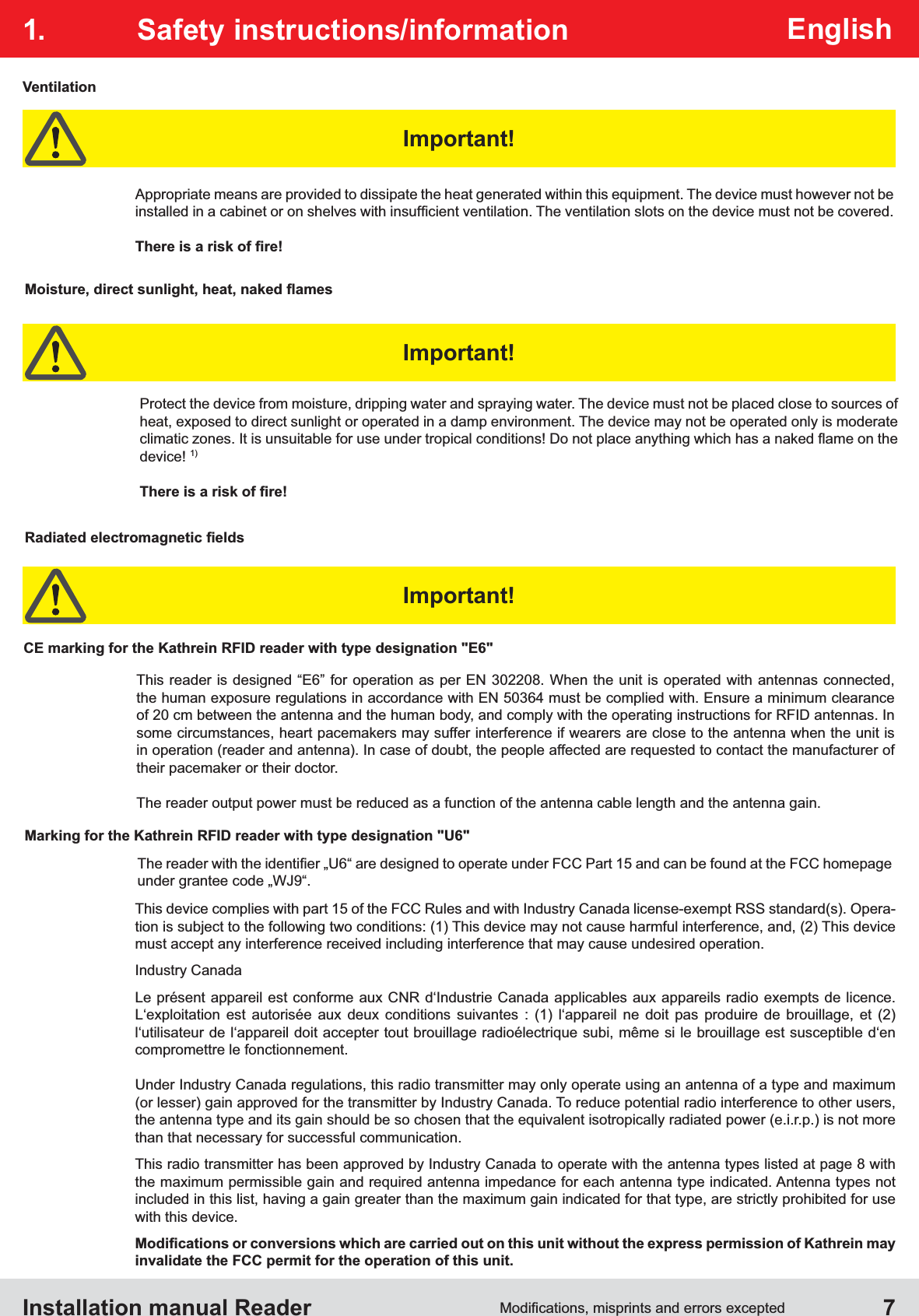 """Installation manual Reader  7English1. Safety instructions/informationCE marking for the Kathrein RFID reader with type designation """"E6""""Appropriate means are provided to dissipate the heat generated within this equipment. The device must however not be VentilationProtect the device from moisture, dripping water and spraying water. The device must not be placed close to sources of heat, exposed to direct sunlight or operated in a damp environment. The device may not be operated only is moderate device! 1)This reader is designed """"E6"""" for operation as per EN 302208. When the unit is operated with antennas connected, the human exposure regulations in accordance with EN 50364 must be complied with. Ensure a minimum clearance of 20 cm between the antenna and the human body, and comply with the operating instructions for RFID antennas. In some circumstances, heart pacemakers may suffer interference if wearers are close to the antenna when the unit is in operation (reader and antenna). In case of doubt, the people affected are requested to contact the manufacturer of their pacemaker or their doctor.The reader output power must be reduced as a function of the antenna cable length and the antenna gain.Marking for the Kathrein RFID reader with type designation """"U6""""This device complies with part 15 of the FCC Rules and with Industry Canada license-exempt RSS standard(s). Opera-must accept any interference received including interference that may cause undesired operation.Industry CanadaLe présent appareil est conforme aux CNR d'Industrie Canada applicables aux appareils radio exempts de licence. L'exploitation est autorisée aux deux conditions suivantes : (1) l'appareil ne doit pas produire de brouillage, et (2) l'utilisateur de l'appareil doit accepter tout brouillage radioélectrique subi, même si le brouillage est susceptible d'en compromettre le fonctionnement.Under Industry Canada regulations, this radio transmitter may only operate using an antenna of a type and maximum (o"""