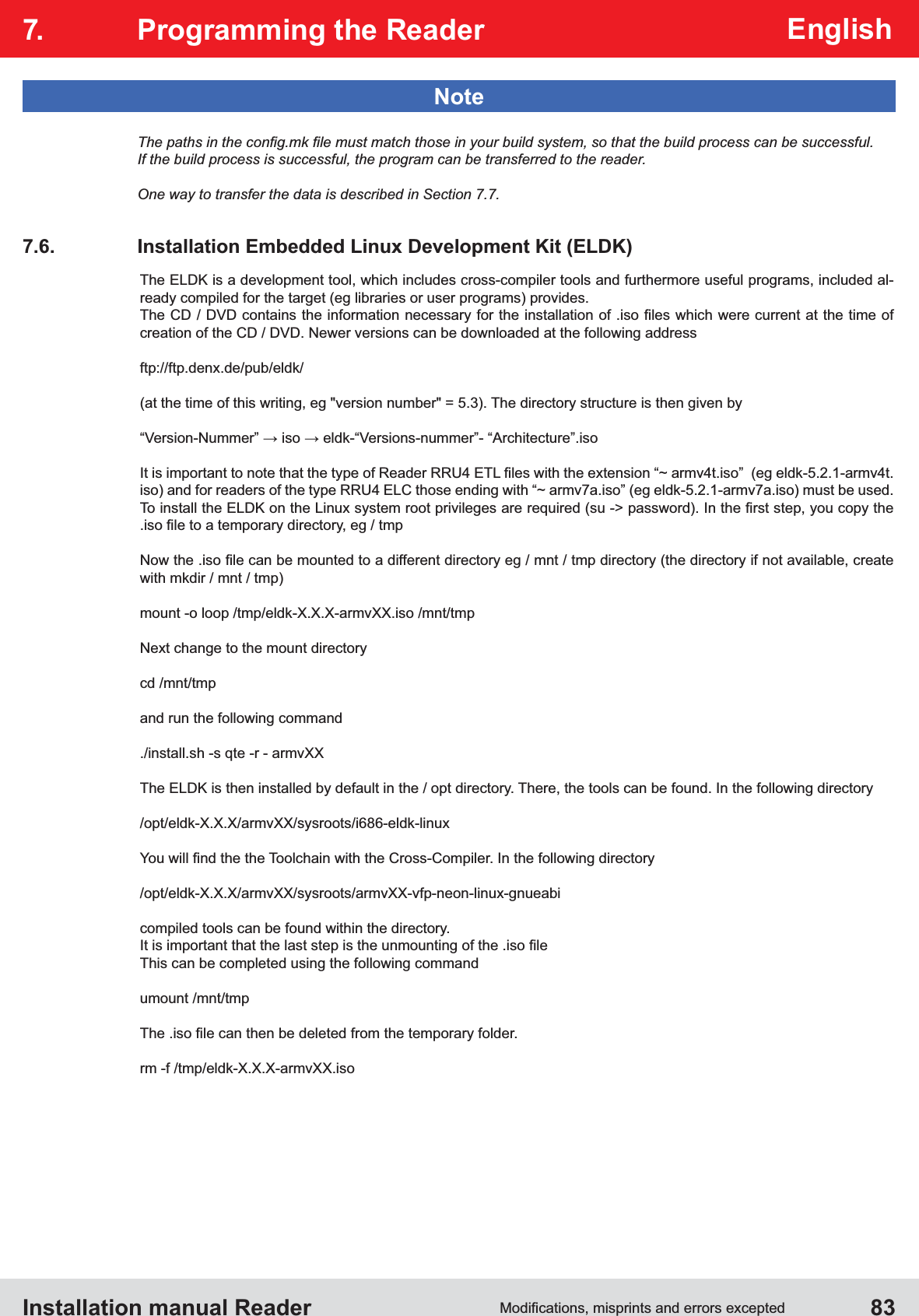 """Installation manual Reader  83English7.  Programming the ReaderNoteOne way to transfer the data is described in Section 7.7. The ELDK is a development tool, which includes cross-compiler tools and furthermore useful programs, included al-ready compiled for the target (eg libraries or user programs) provides.creation of the CD / DVD. Newer versions can be downloaded at the following addressftp://ftp.denx.de/pub/eldk/(at the time of this writing, eg """"version number"""" = 5.3). The directory structure is then given bywith mkdir / mnt / tmp)mount -o loop /tmp/eldk-X.X.X-armvXX.iso /mnt/tmpNext change to the mount directorycd /mnt/tmpand run the following command ./install.sh -s qte -r - armvXXThe ELDK is then installed by default in the / opt directory. There, the tools can be found. In the following directory/opt/eldk-X.X.X/armvXX/sysroots/i686-eldk-linux/opt/eldk-X.X.X/armvXX/sysroots/armvXX-vfp-neon-linux-gnueabicompiled tools can be found within the directory.This can be completed using the following commandumount /mnt/tmprm -f /tmp/eldk-X.X.X-armvXX.iso"""